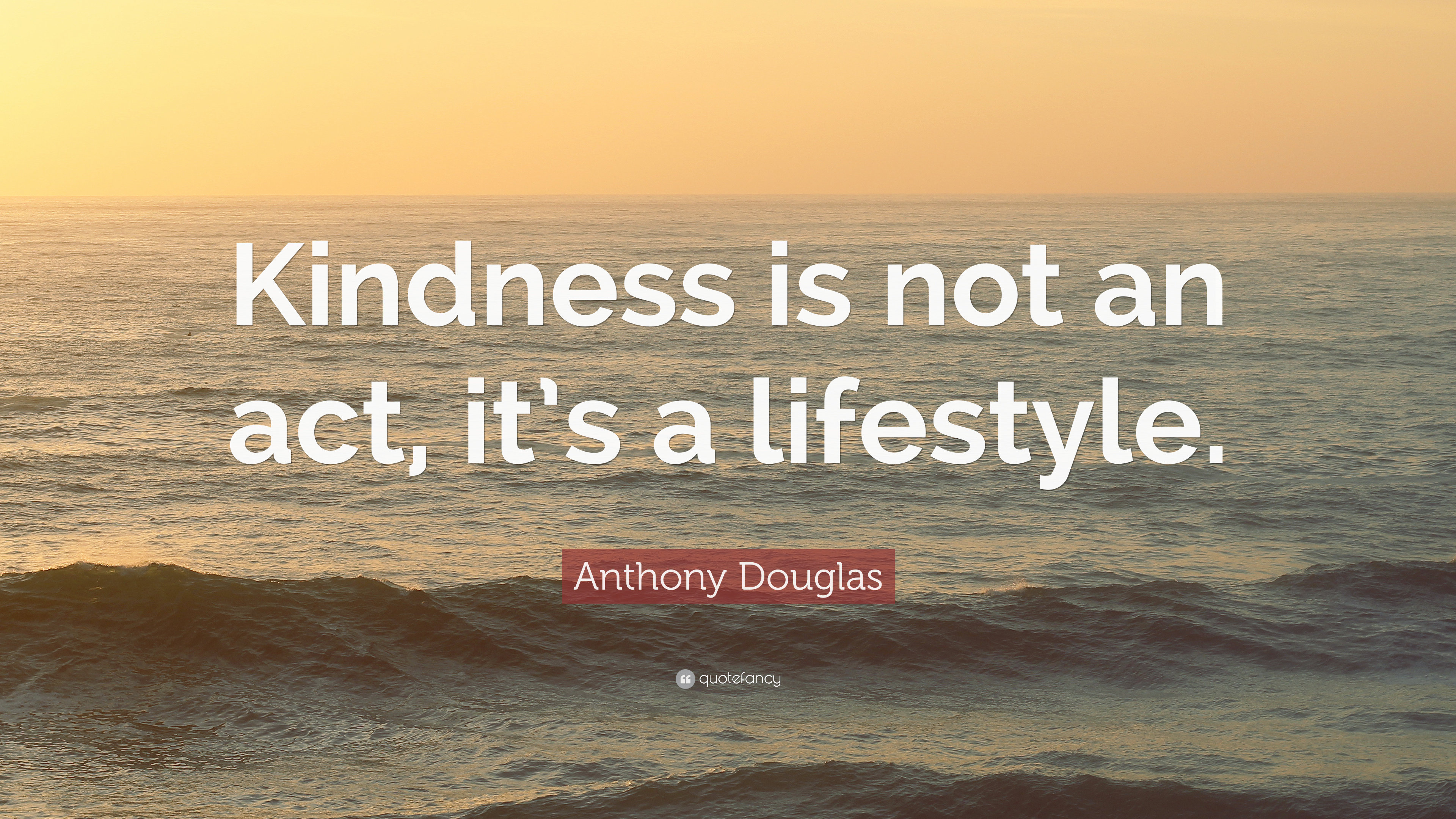 "Anthony Douglas Quote: ""Kindness is not an act, it's a ..."