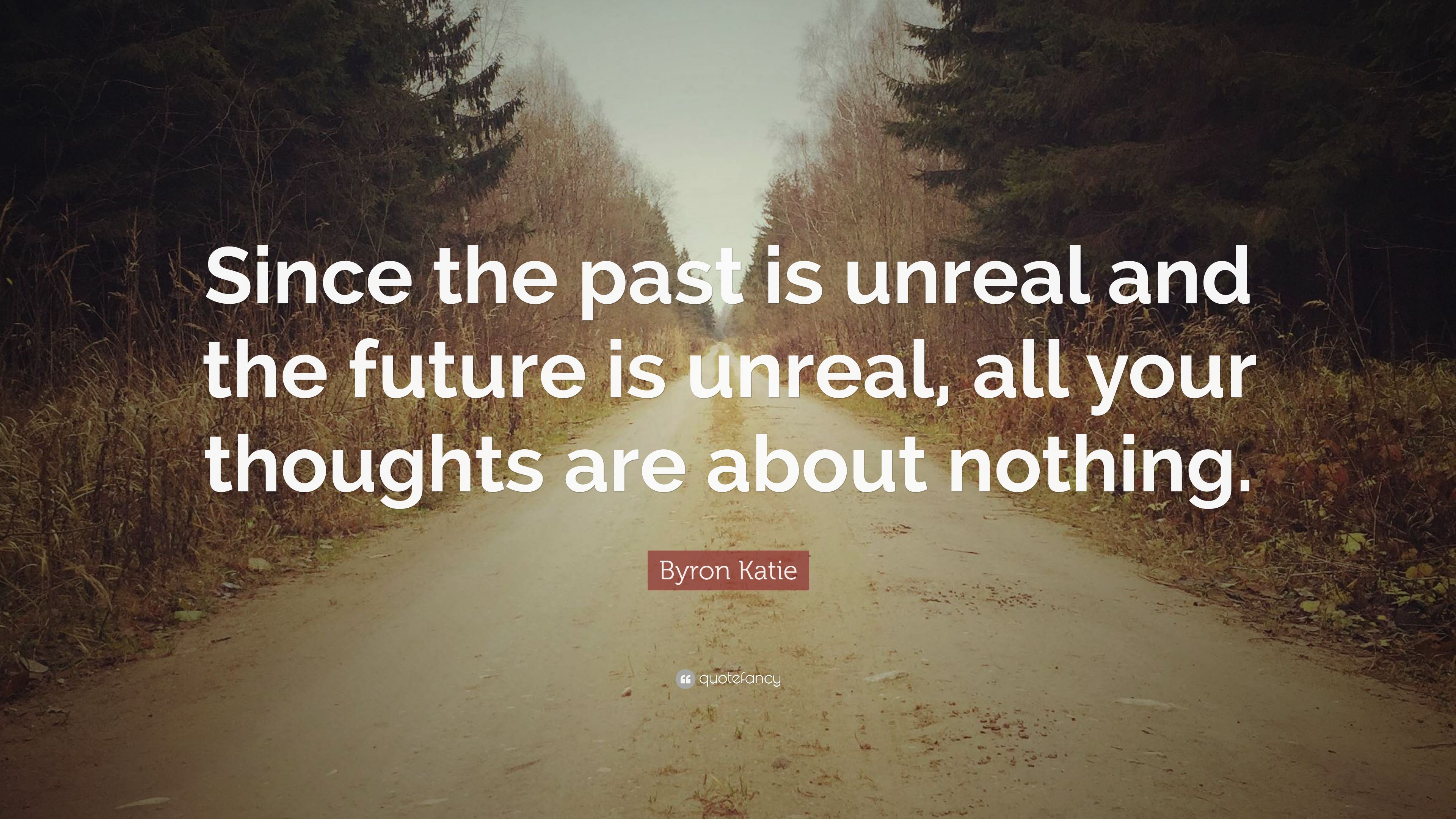 "Byron Katie Quotes Byron Katie Quote ""Since The Past Is Unreal And The Future Is"