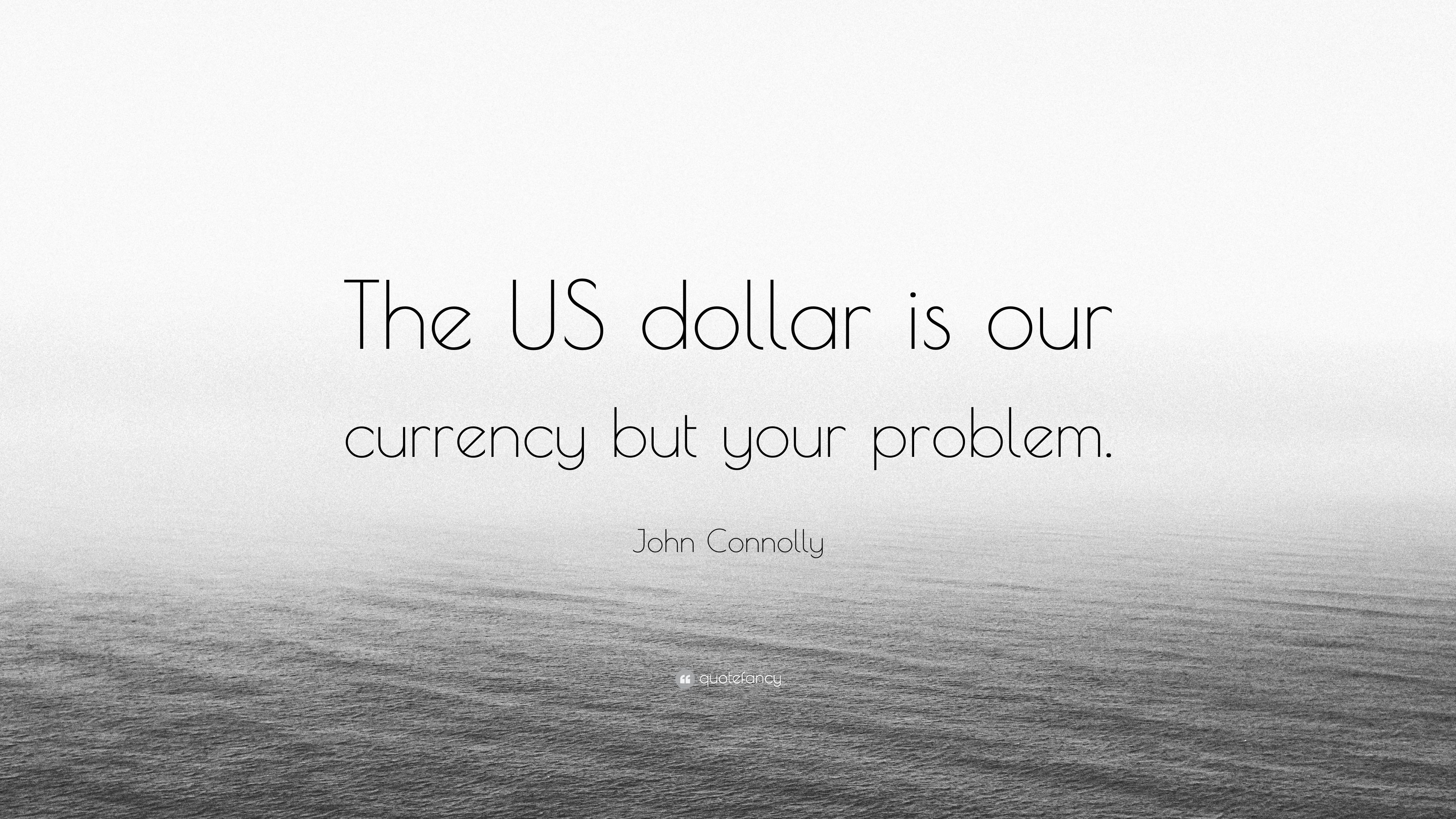 John Connolly Quote The Us Dollar Is Our Currency But Your Problem