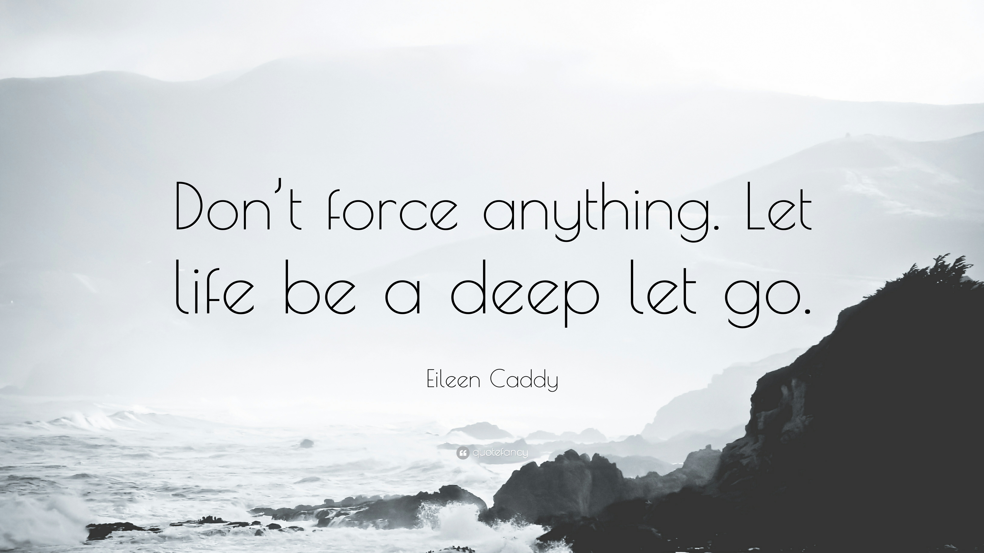 Eileen Caddy Quote Dont Force Anything Let Life Be A Deep Let Go