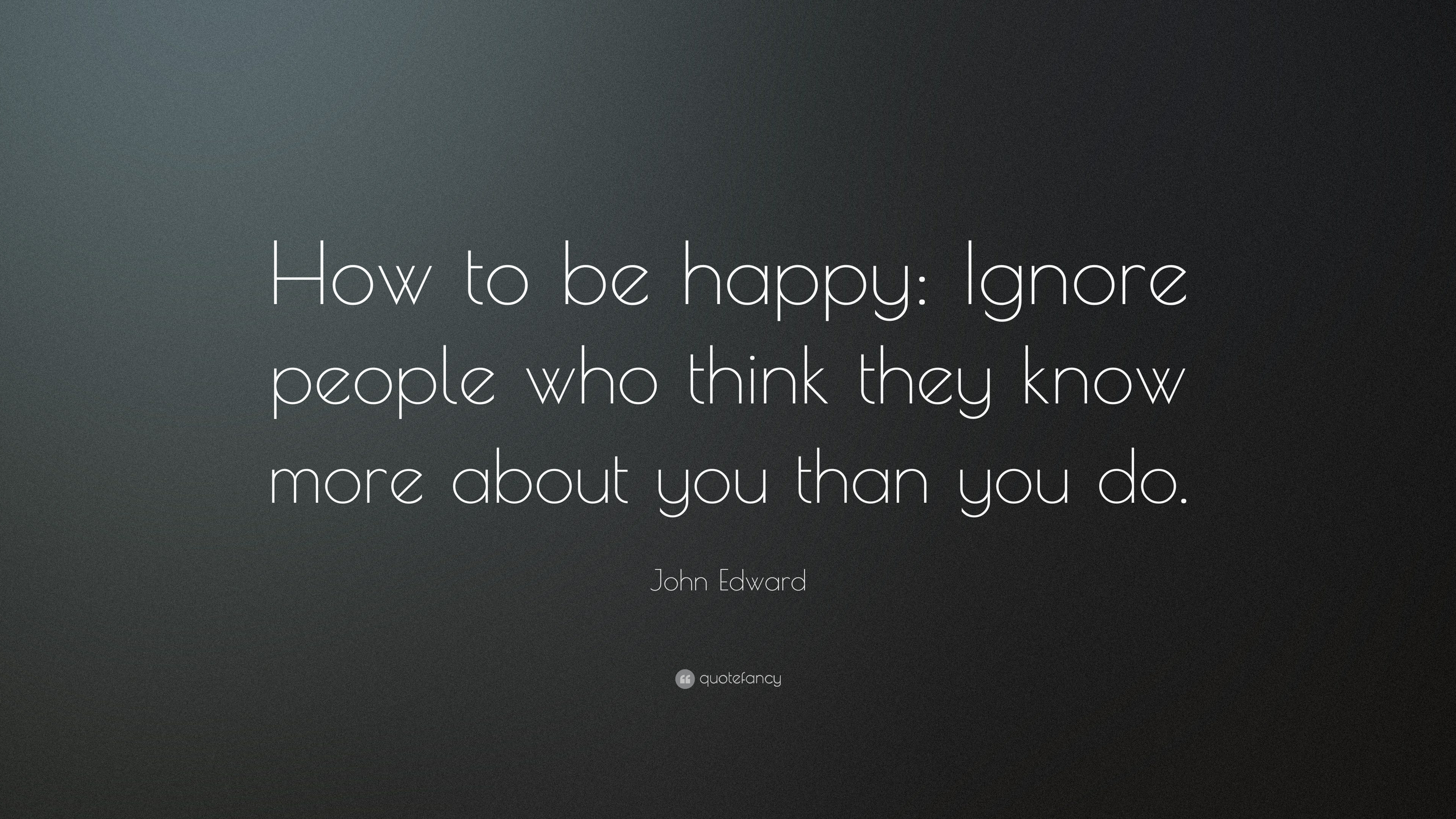 "John Edward Quote: ""How To Be Happy: Ignore People Who"