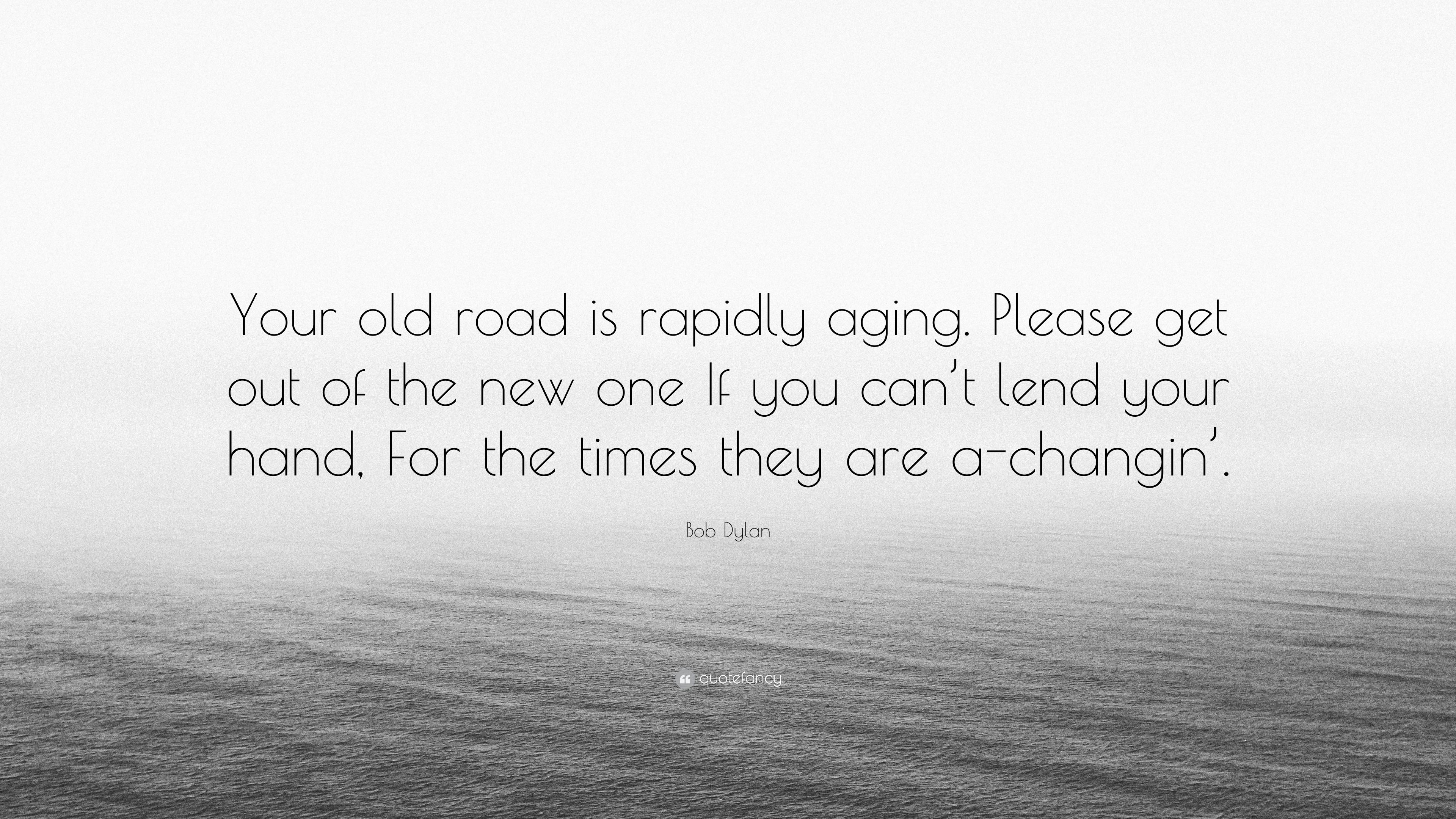 "Out With The Old In With The New Quotes: Bob Dylan Quote: ""Your Old Road Is Rapidly Aging. Please"