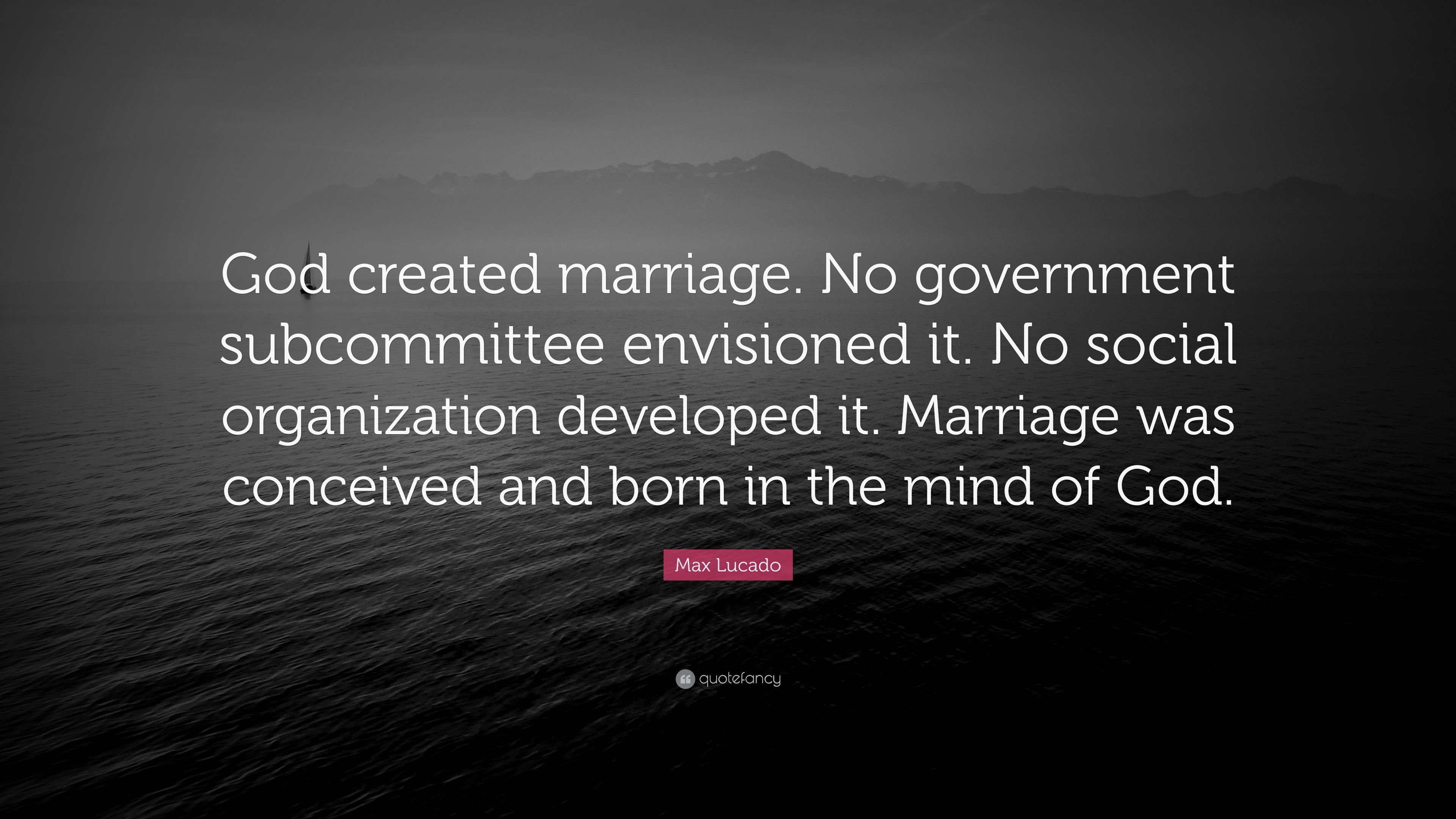 """Max Lucado Quote: """"God Created Marriage. No Government"""