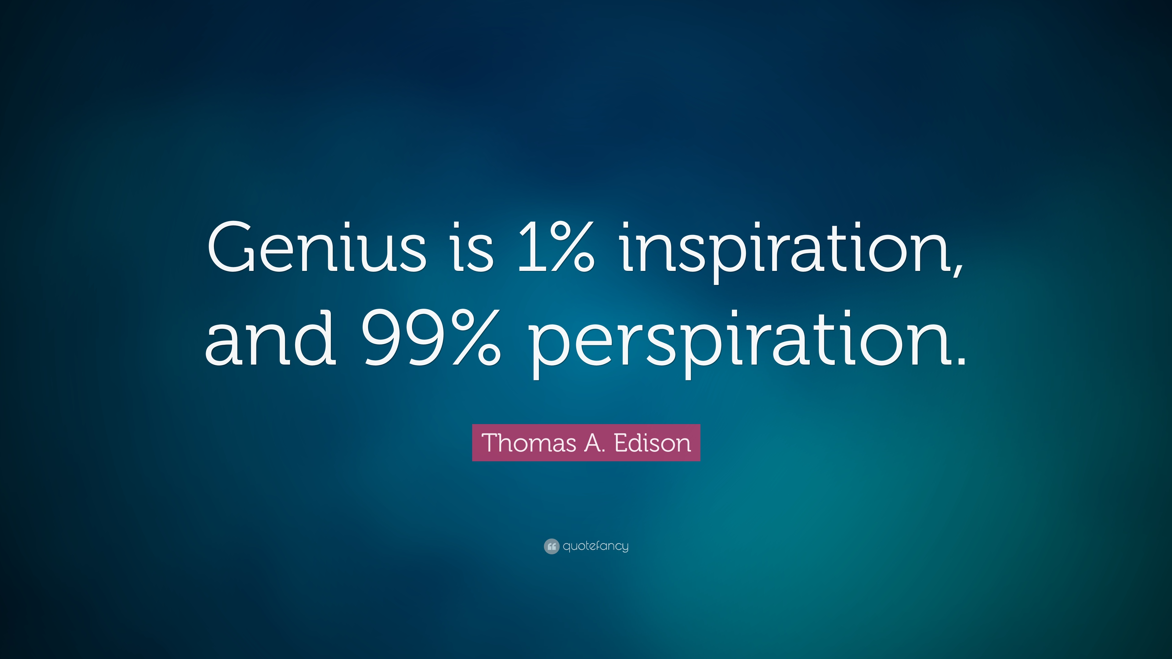 Genius Is One Percent Inspiration, Ninety-Nine Percent Perspiration