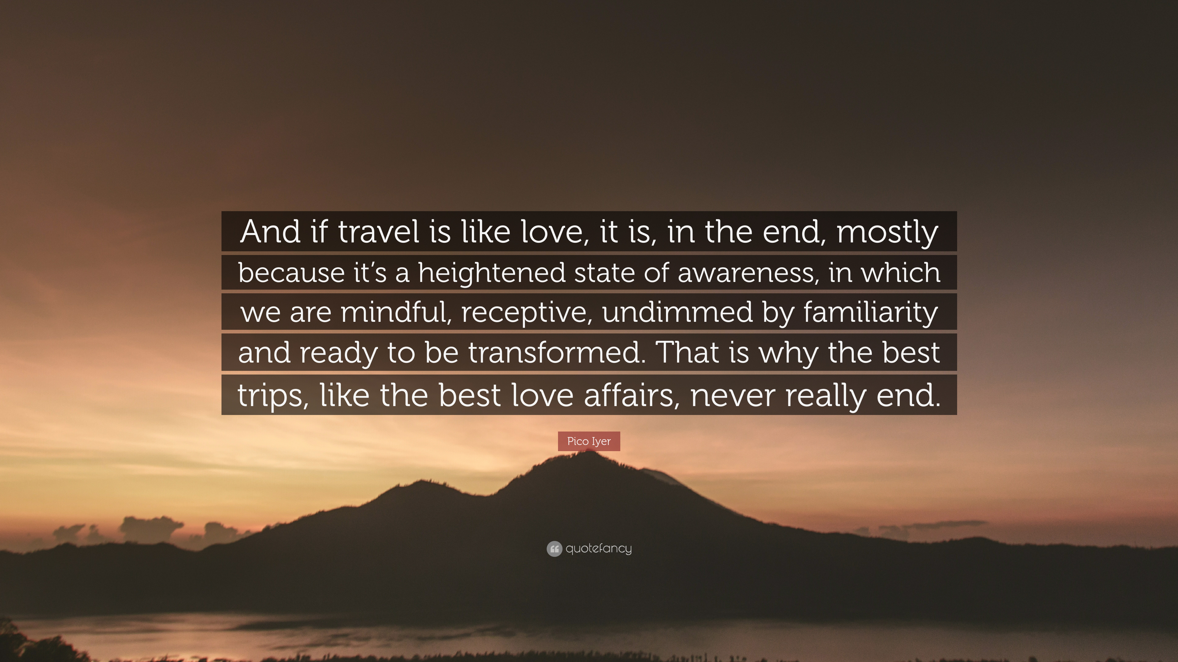 """Pico Iyer Quote: """"And if travel is like love, it is, in ..."""