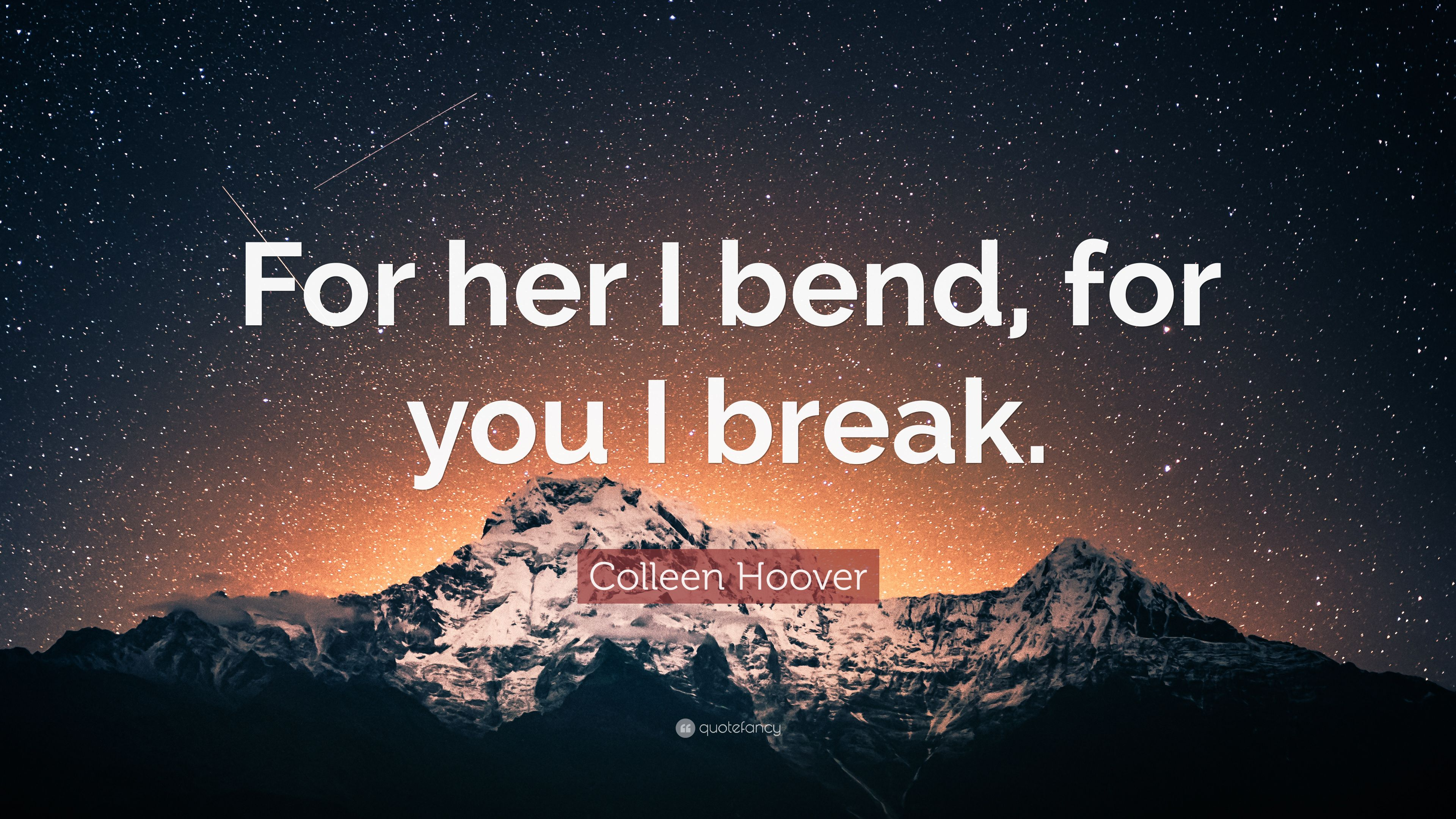 """Colleen Hoover Quote: """"For Her I Bend, For You I Break"""