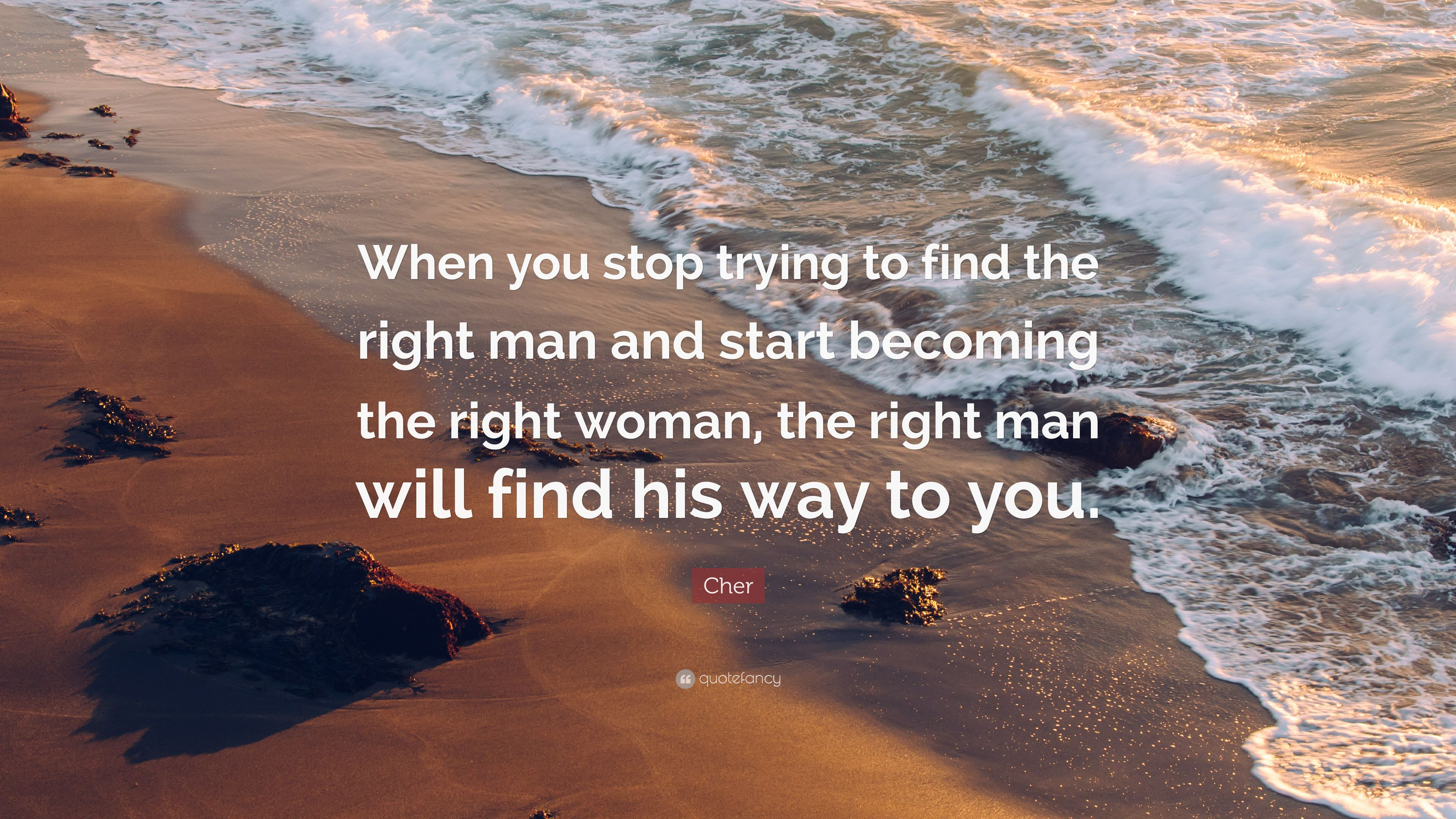 Cher Quote: When you stop trying to find the right man