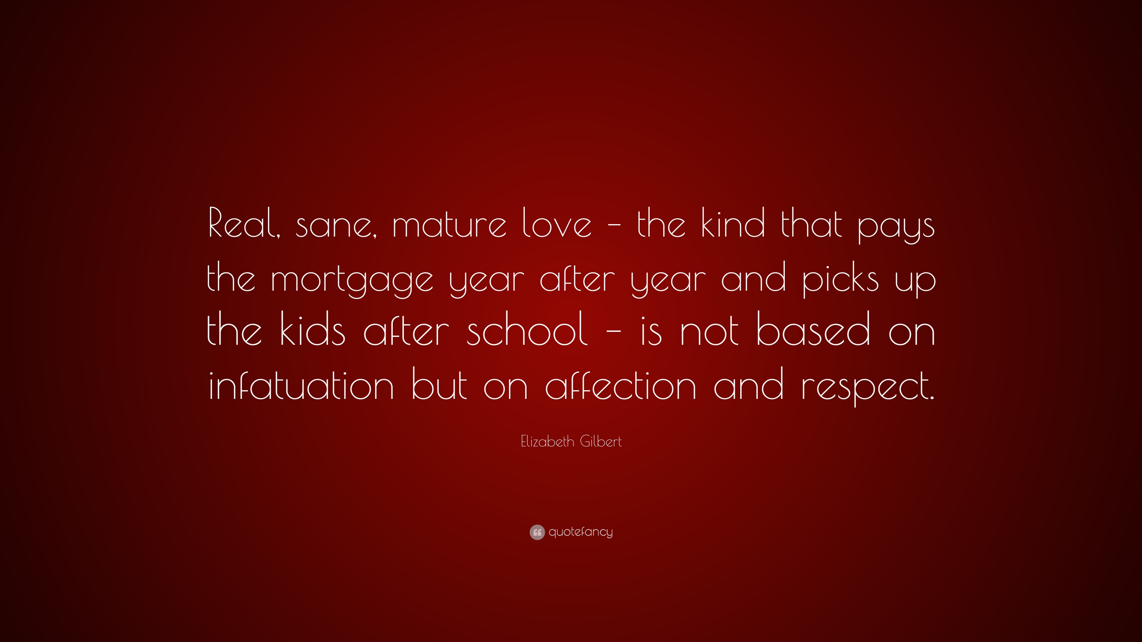 "Mortgage Quote Elizabeth Gilbert Quote ""Real Sane Mature Love  The Kind That"