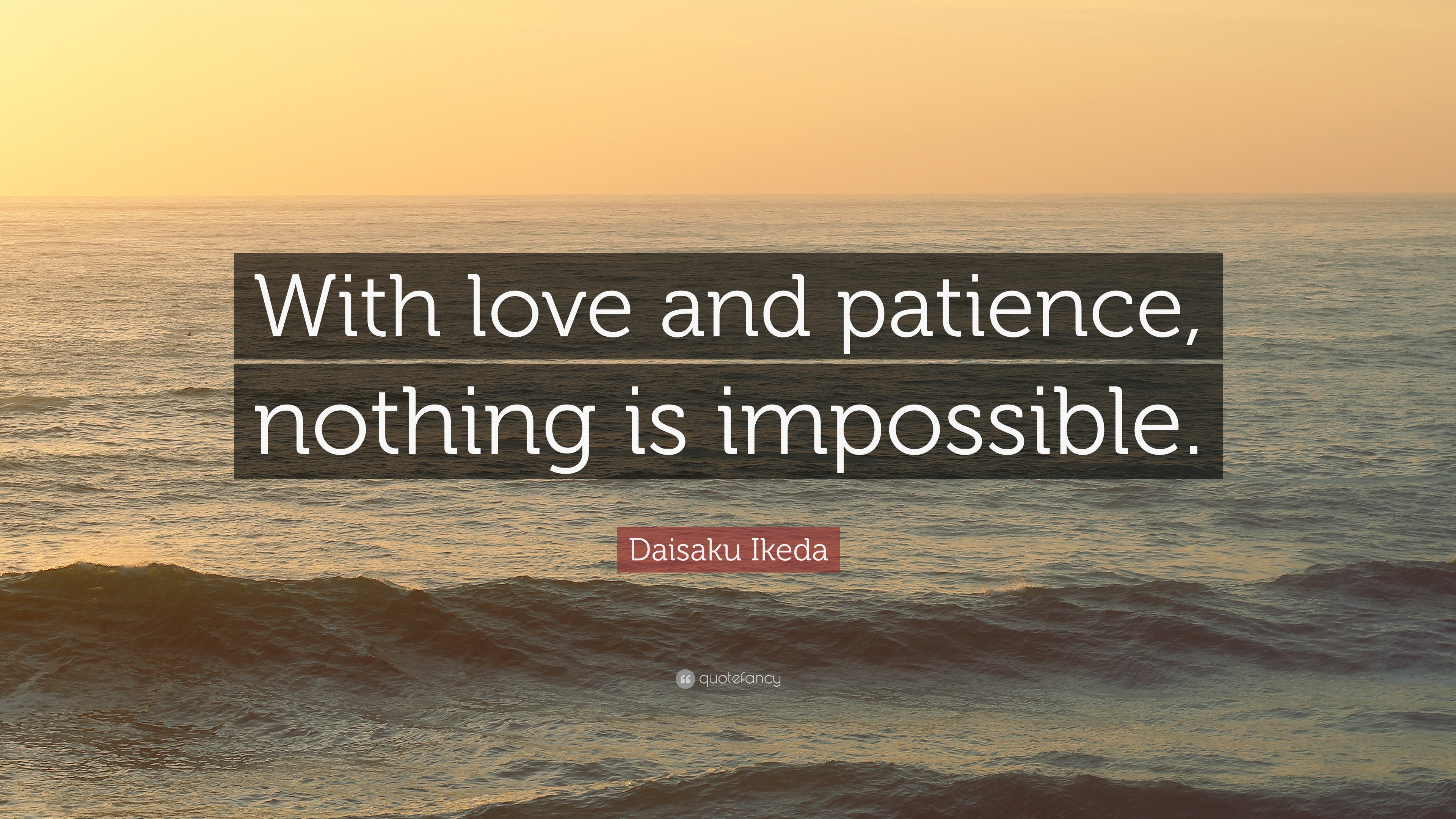 """Daisaku Ikeda Quote: """"With love and patience, nothing is ..."""