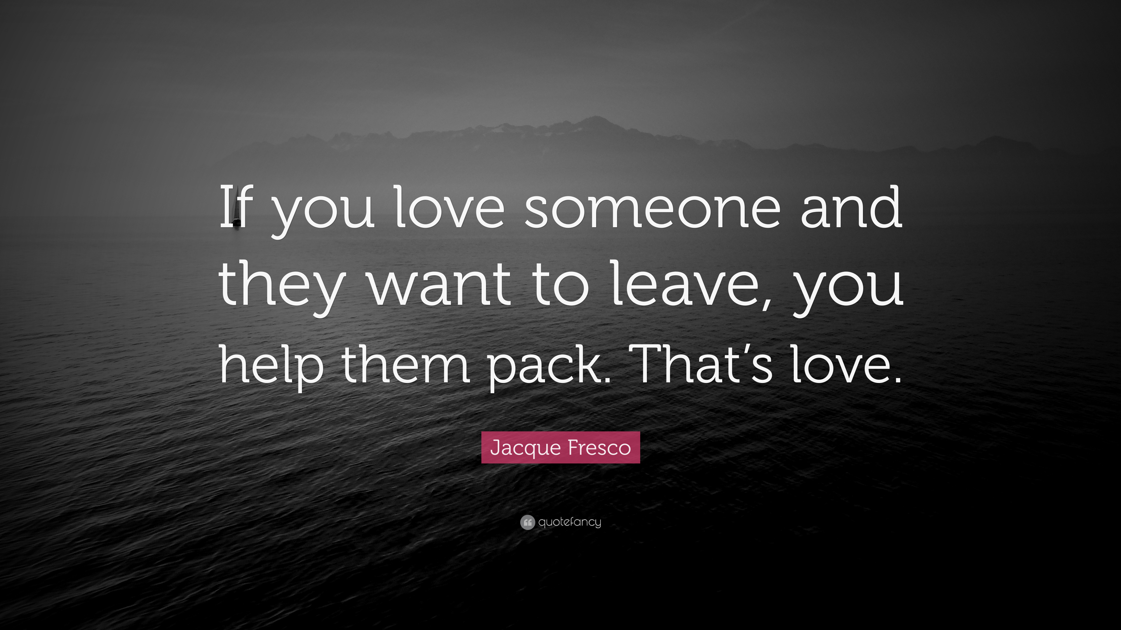 Jacque Fresco Quote If You Love Someone And They Want To Leave
