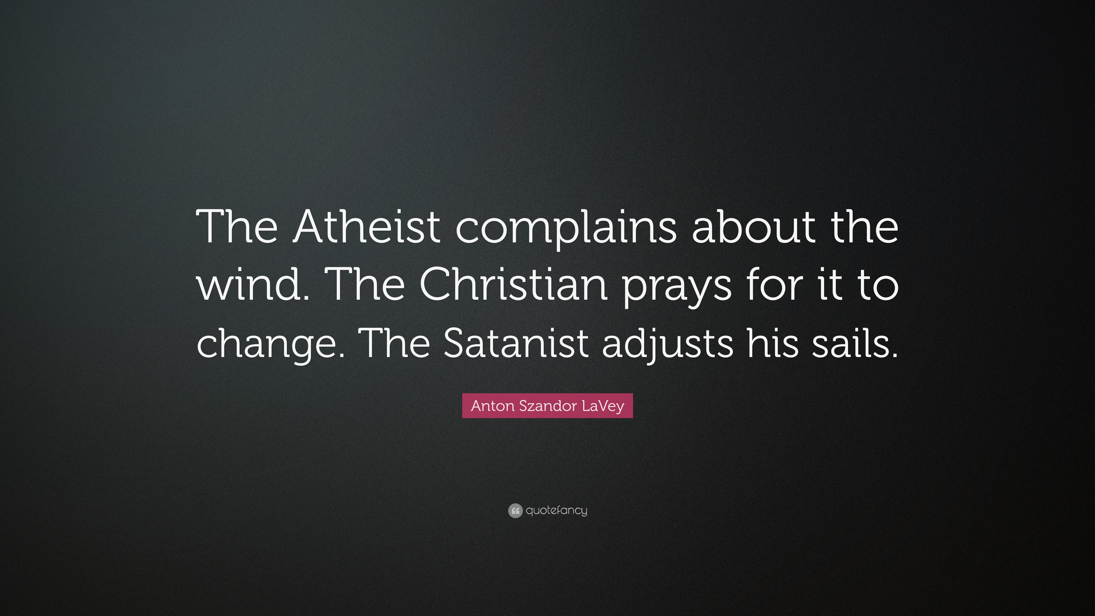 "Anton Szandor LaVey Quote: ""The Atheist complains about the ..."