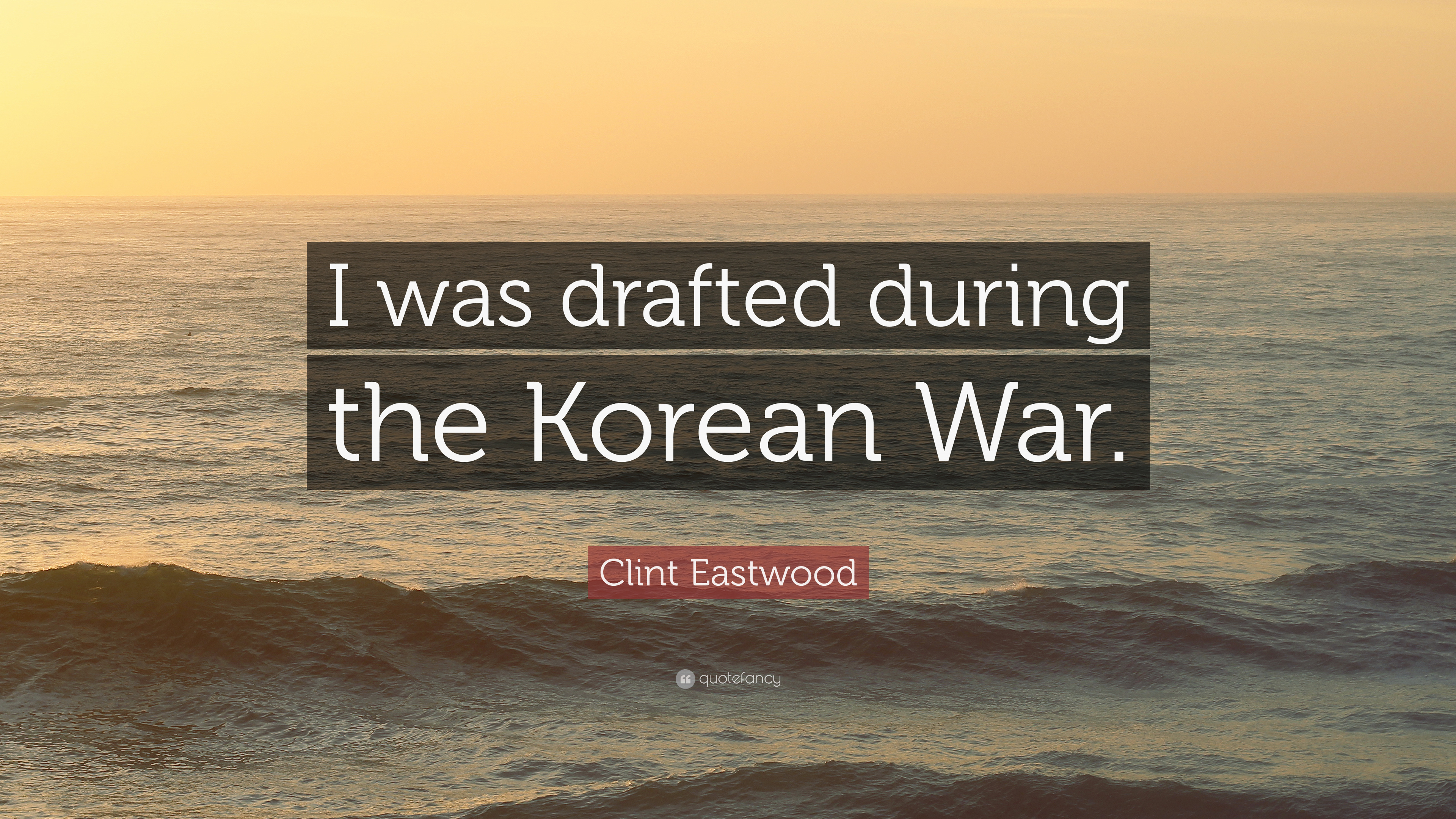 """Clint Eastwood Quote: """"I Was Drafted During The Korean War"""