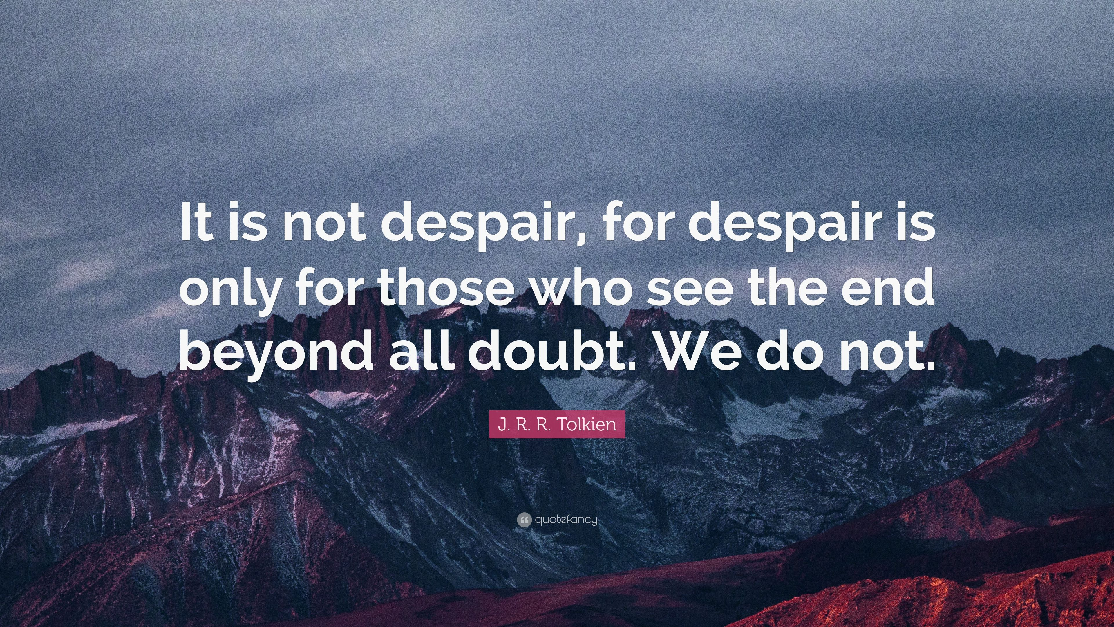 "J. R. R. Tolkien Quote: ""It is not despair, for despair is only for those  who see the end beyond all doubt. We do not."" (12 wallpapers) - Quotefancy"