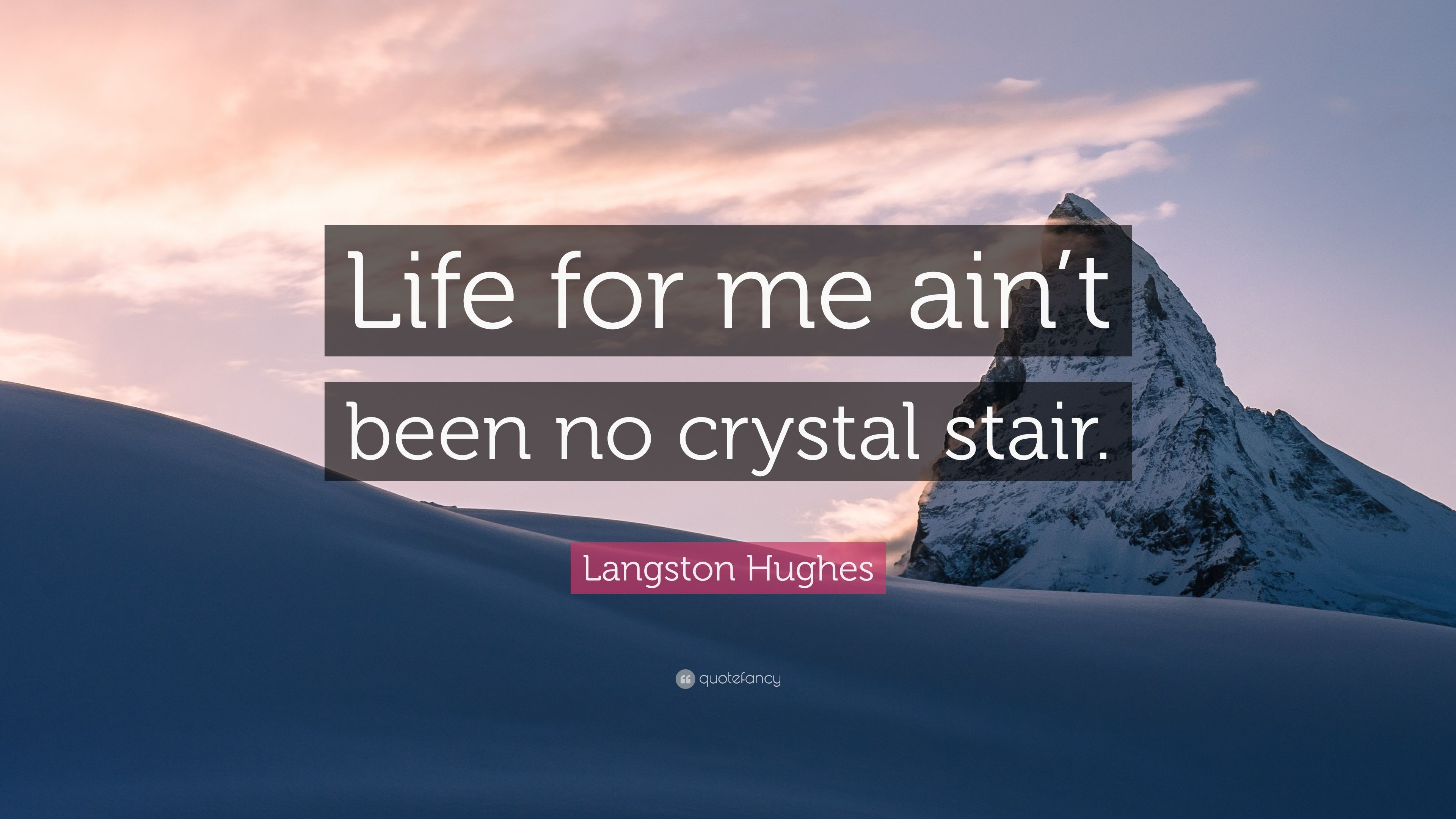 life for me ain t been no crystal stair Well, son, i'll tell you: life for me ain't been no crystal stair it's had tacks in it, and splinters, and boards torn up, and places with no carpet on the floor -- bare.