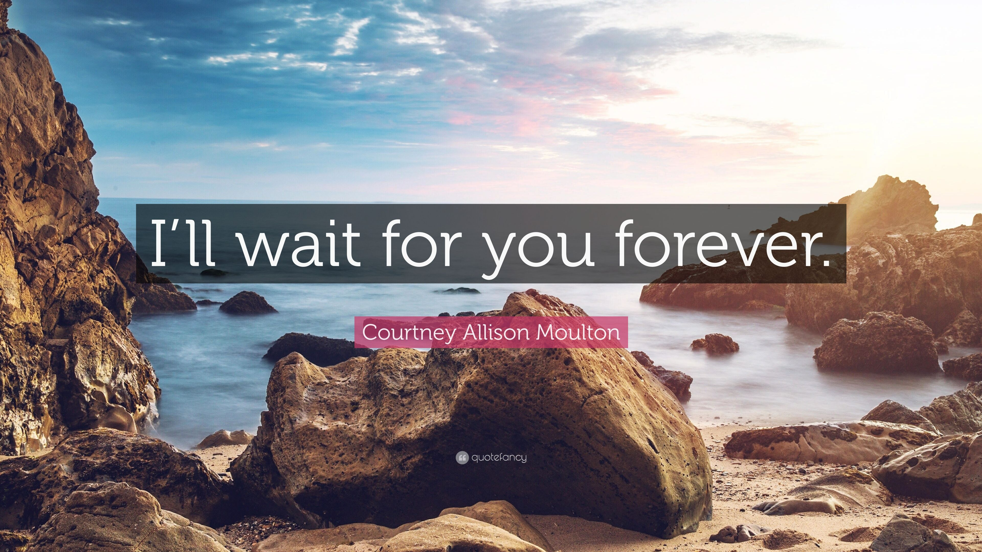 """Courtney Allison Moulton Quote: """"I'll wait for you forever ..."""