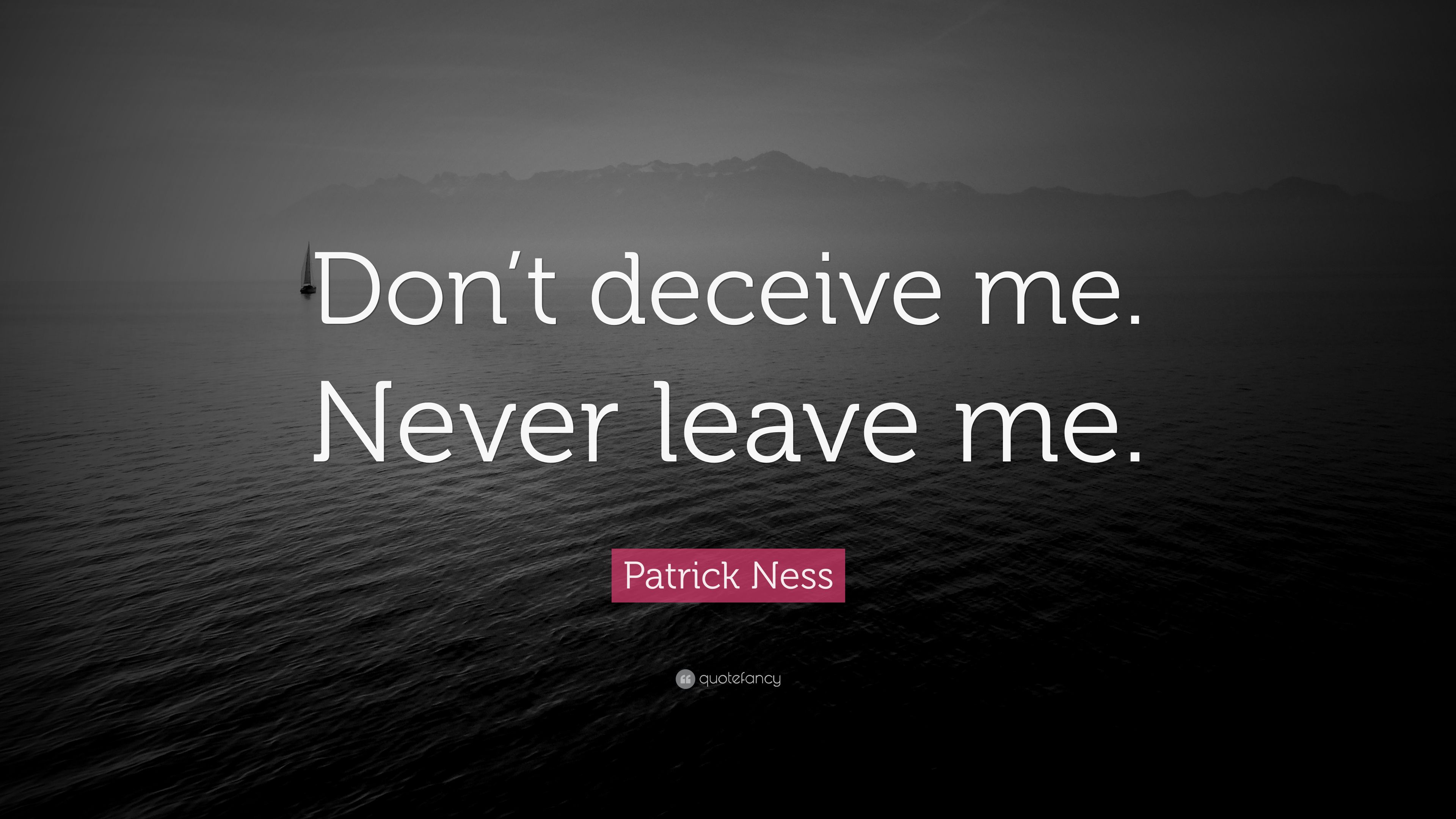 """Don T Ever Leave Me Quotes: Patrick Ness Quote: """"Don't Deceive Me. Never Leave Me"""