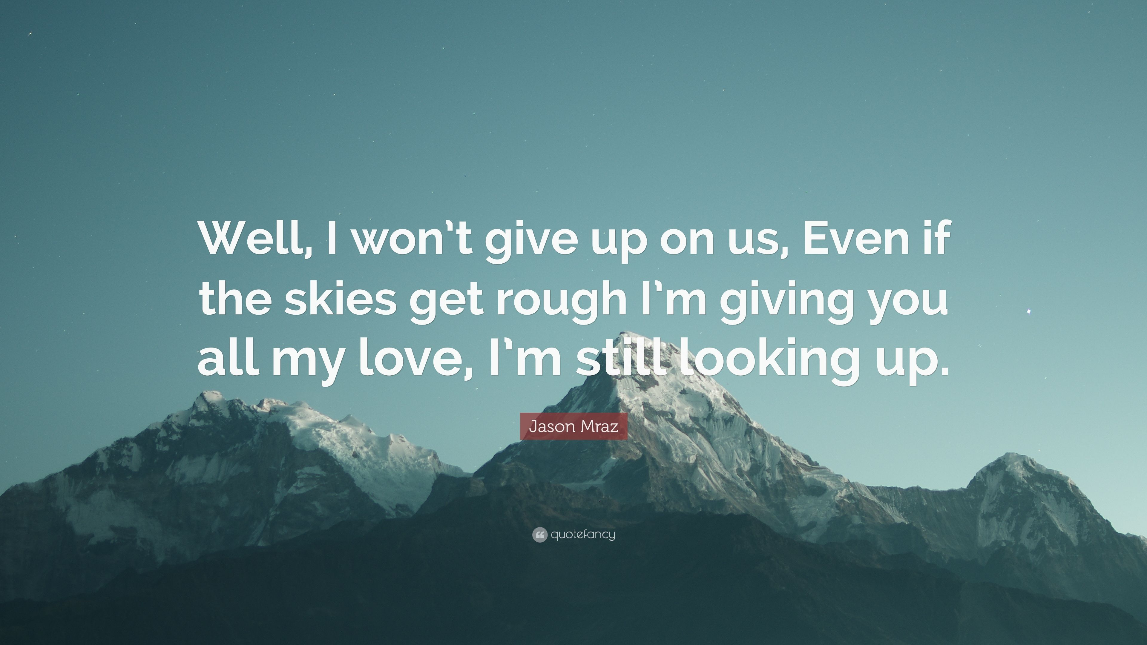 Jason Mraz Quote Well I Won T Give Up On Us Even If The Skies Get Rough I M Giving You All My Love I M Still Looking Up 12 Wallpapers Quotefancy
