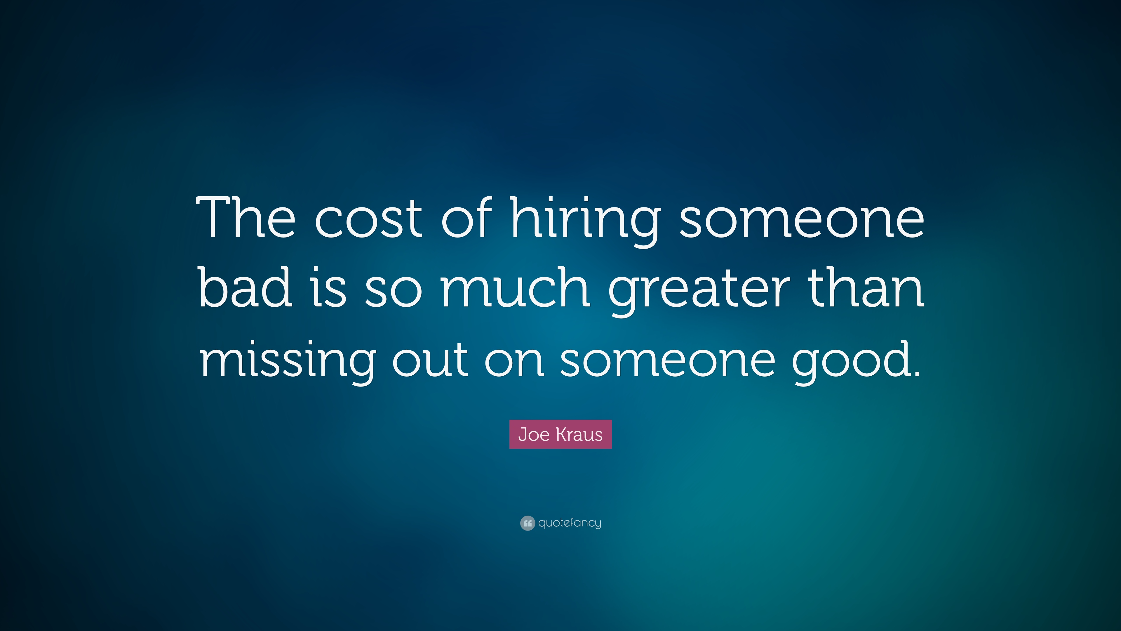 joe kraus quote the cost of hiring someone bad is so