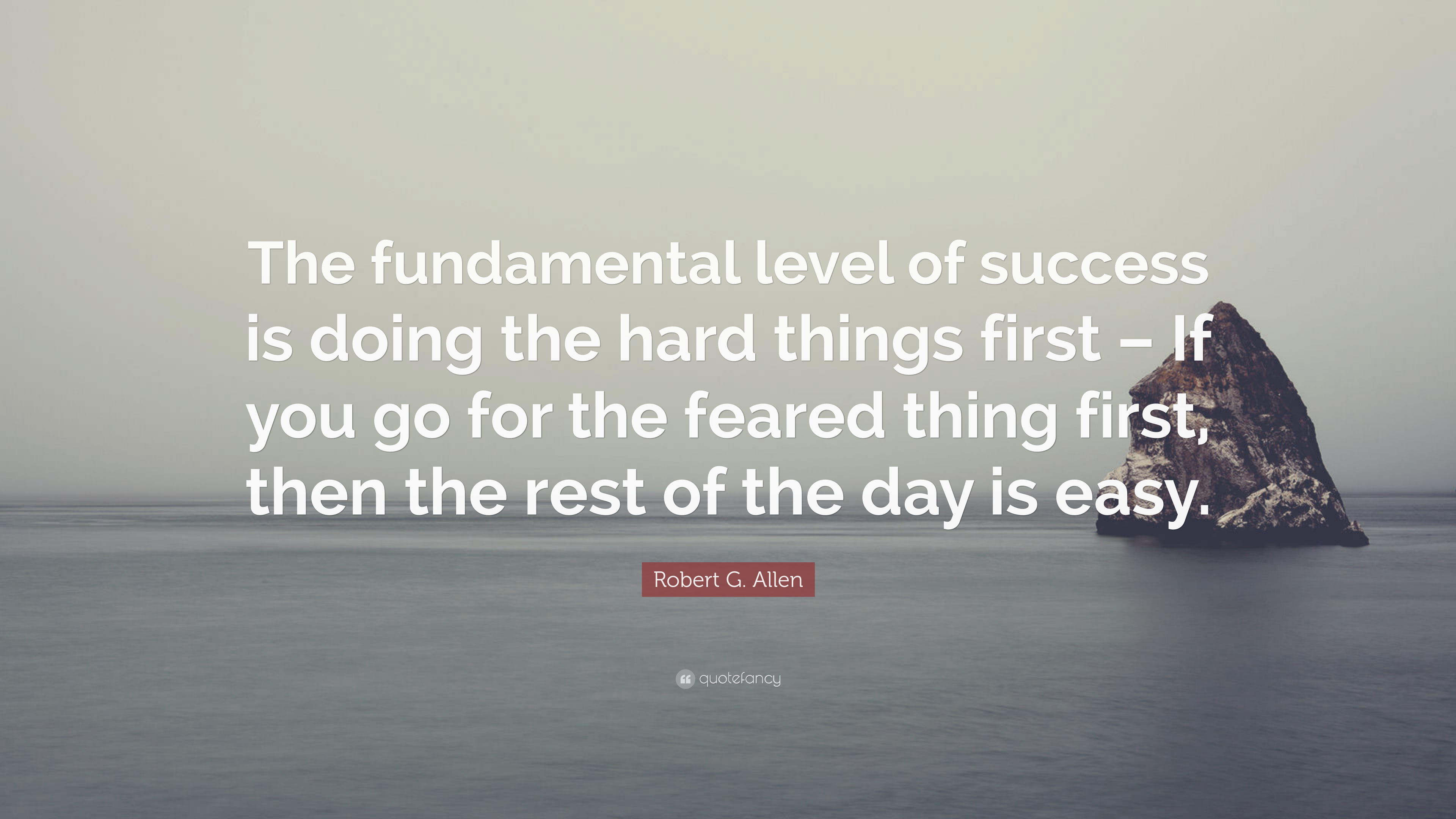 """Robert G. Allen Quote: """"The fundamental level of success is doing the hard  things first – If you go for the feared thing first, then the rest of..."""""""