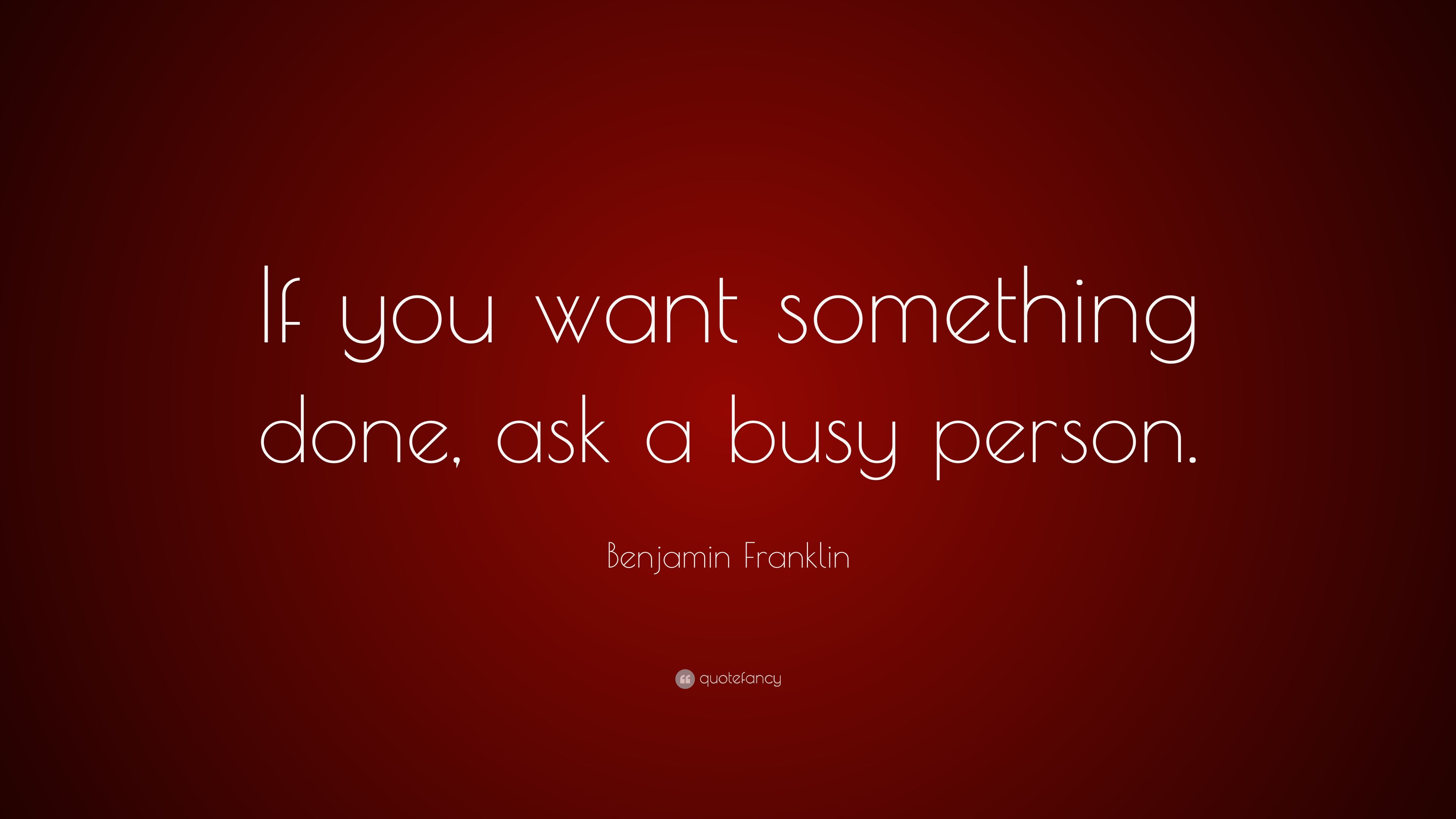 When you want something done ask a busy person