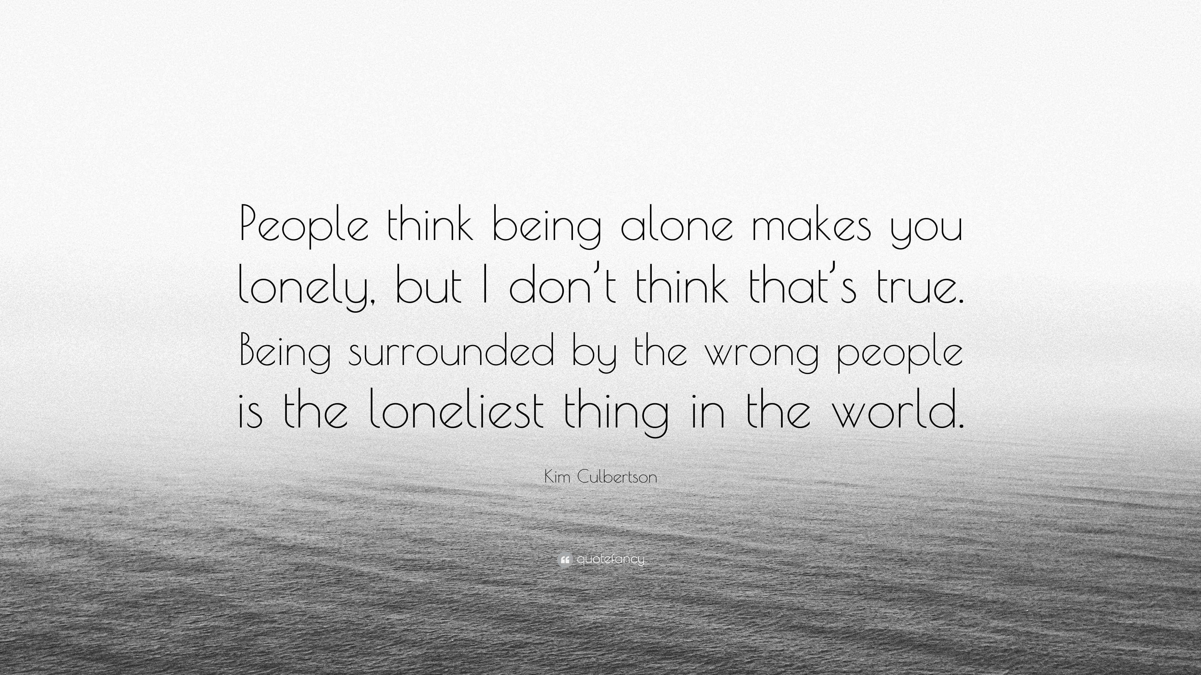 "Kim Culbertson Quote: ""People think being alone makes you ..."
