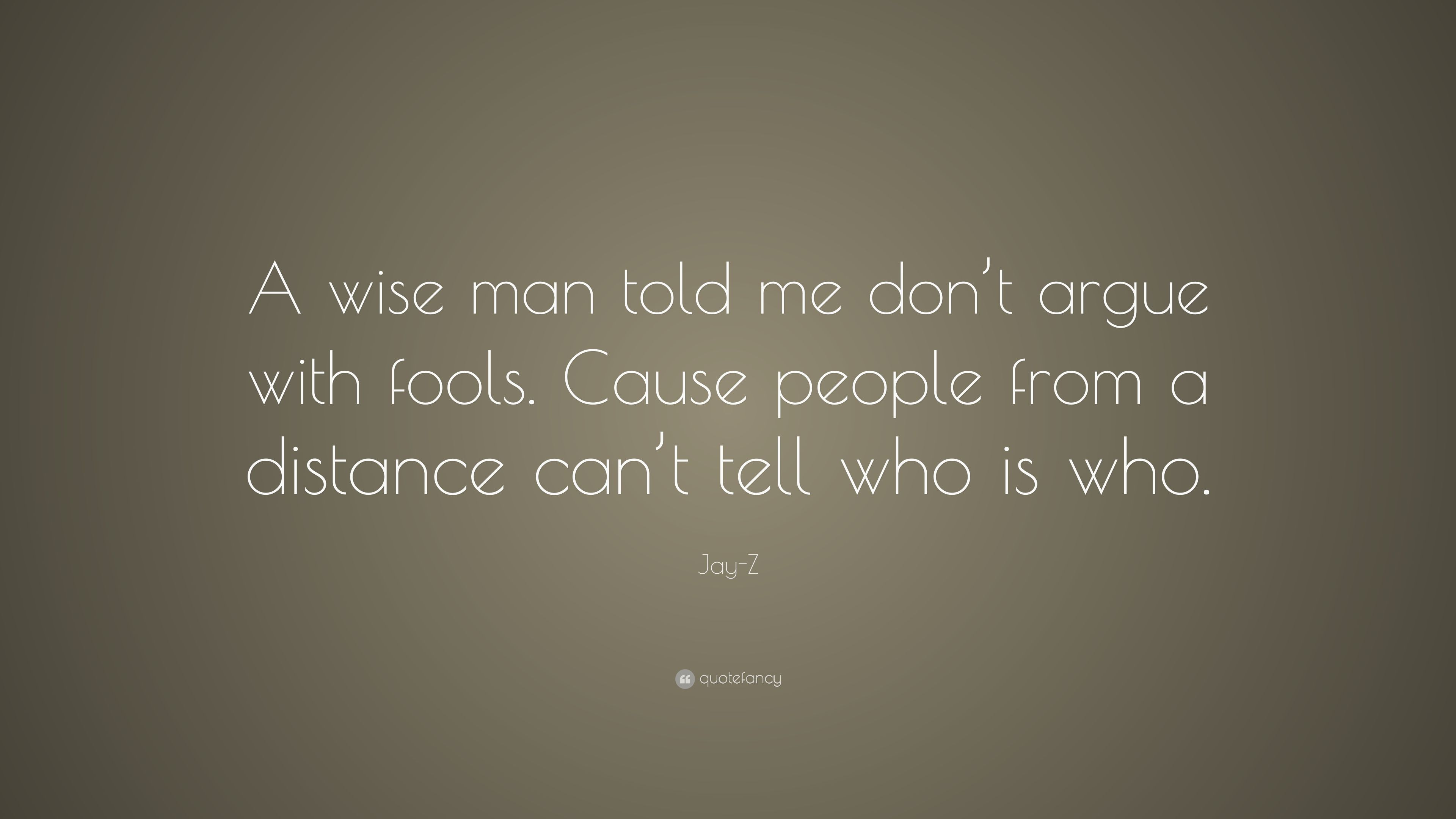 Never argue with a fool because from a distance
