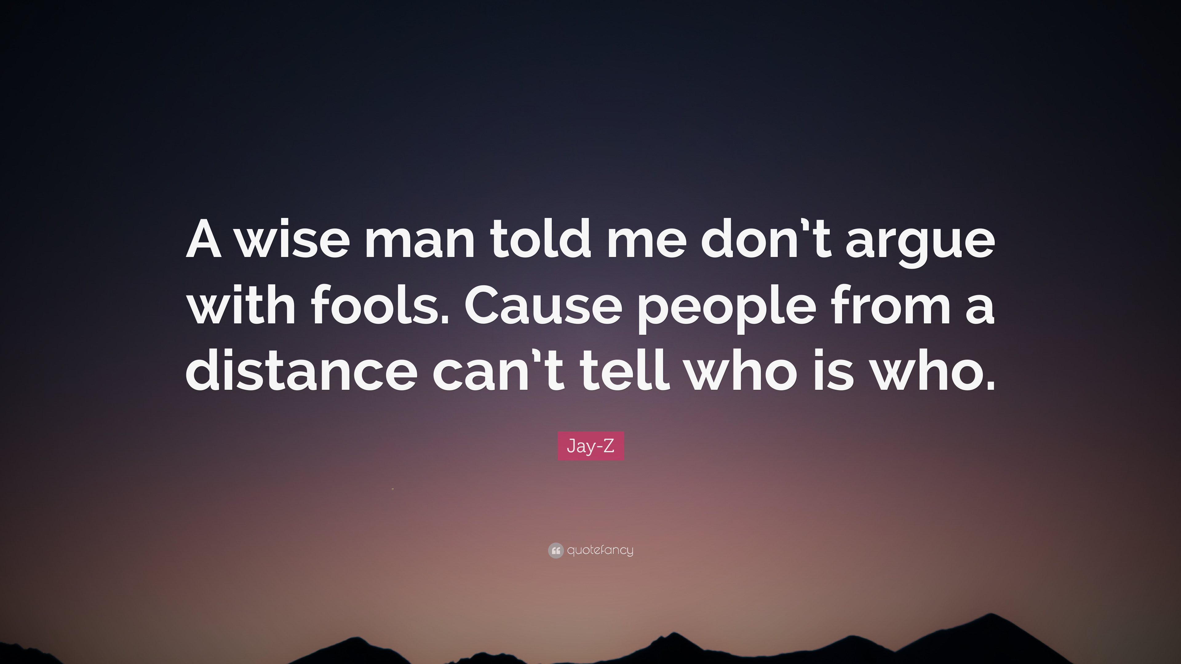 Jay Z Quote A Wise Man Told Me Dont Argue With Fools Cause