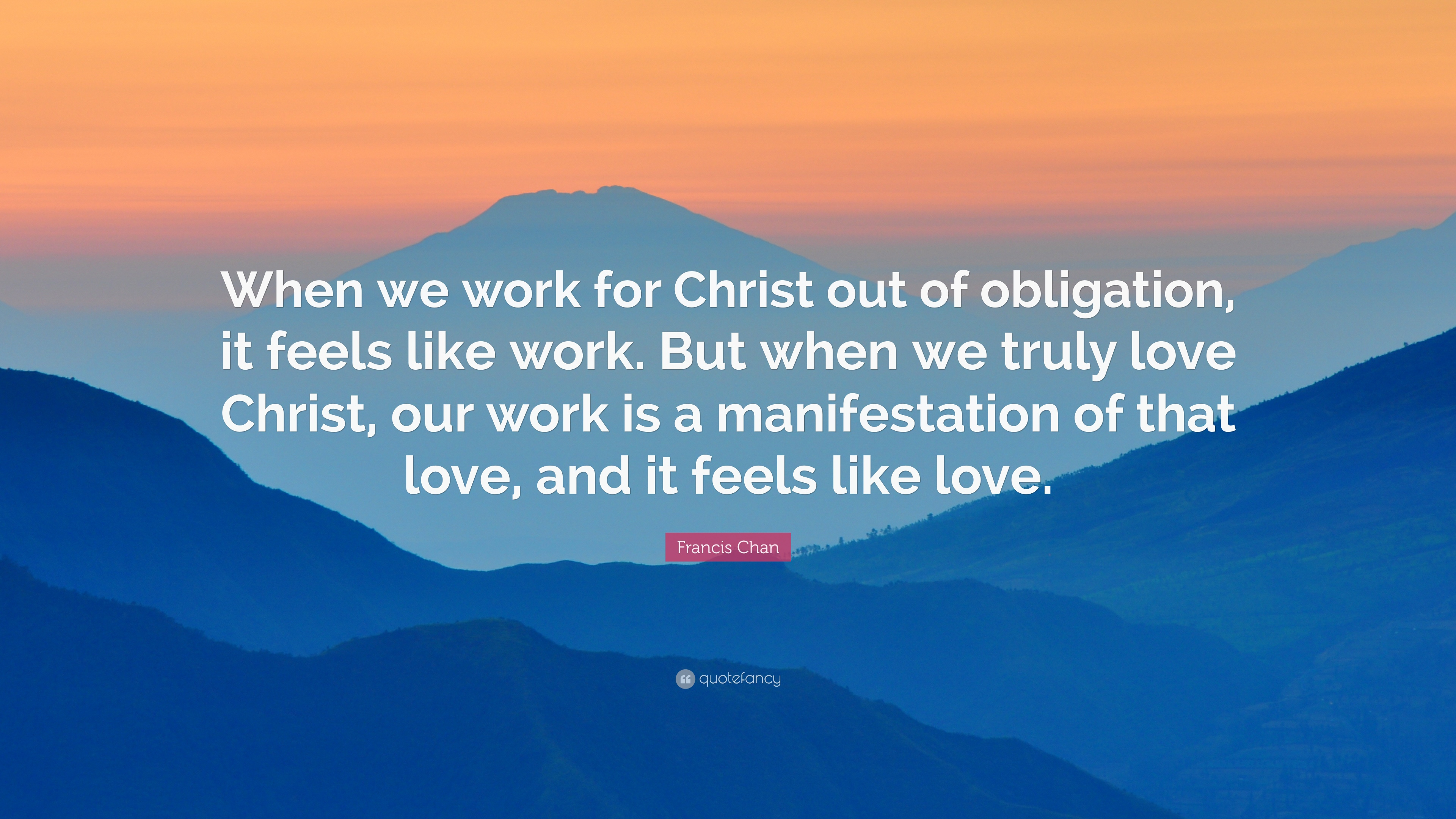 "Francis Chan Quote ""When we work for Christ out of obligation it feels"