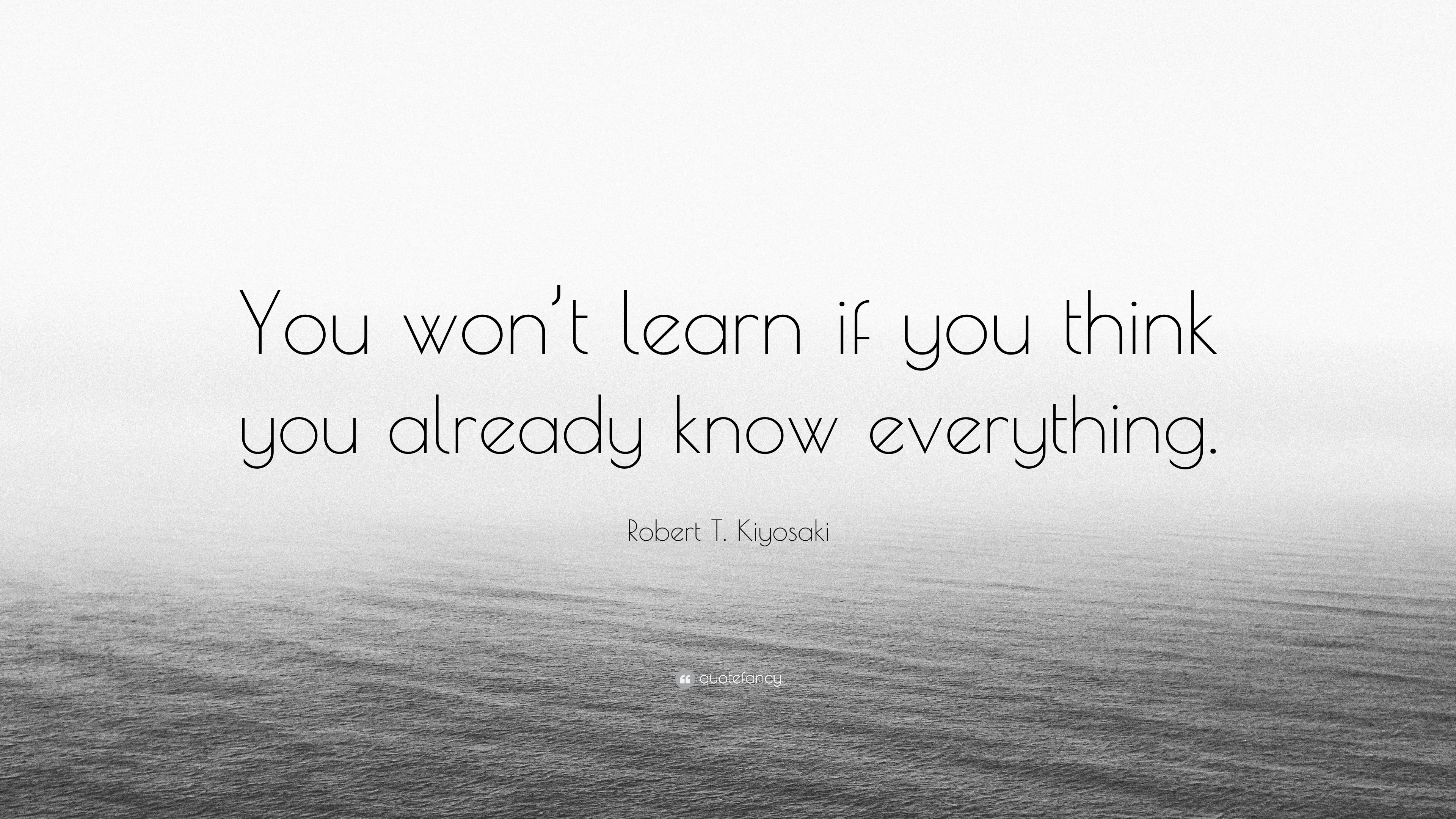 Robert T Kiyosaki Quote You Wont Learn If You Think You Already