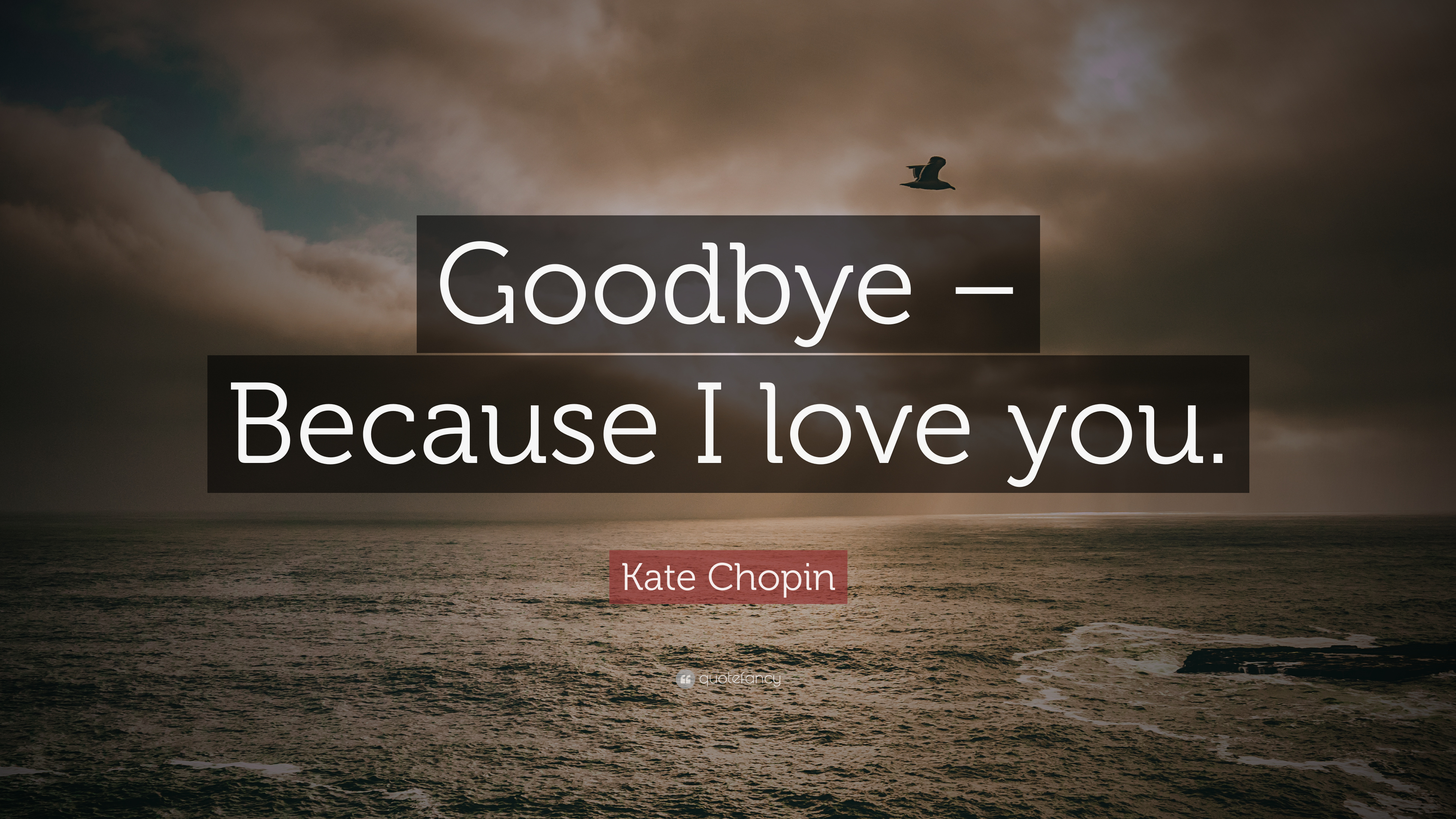 "Kate Chopin Quote ""Goodbye – Because I love you """