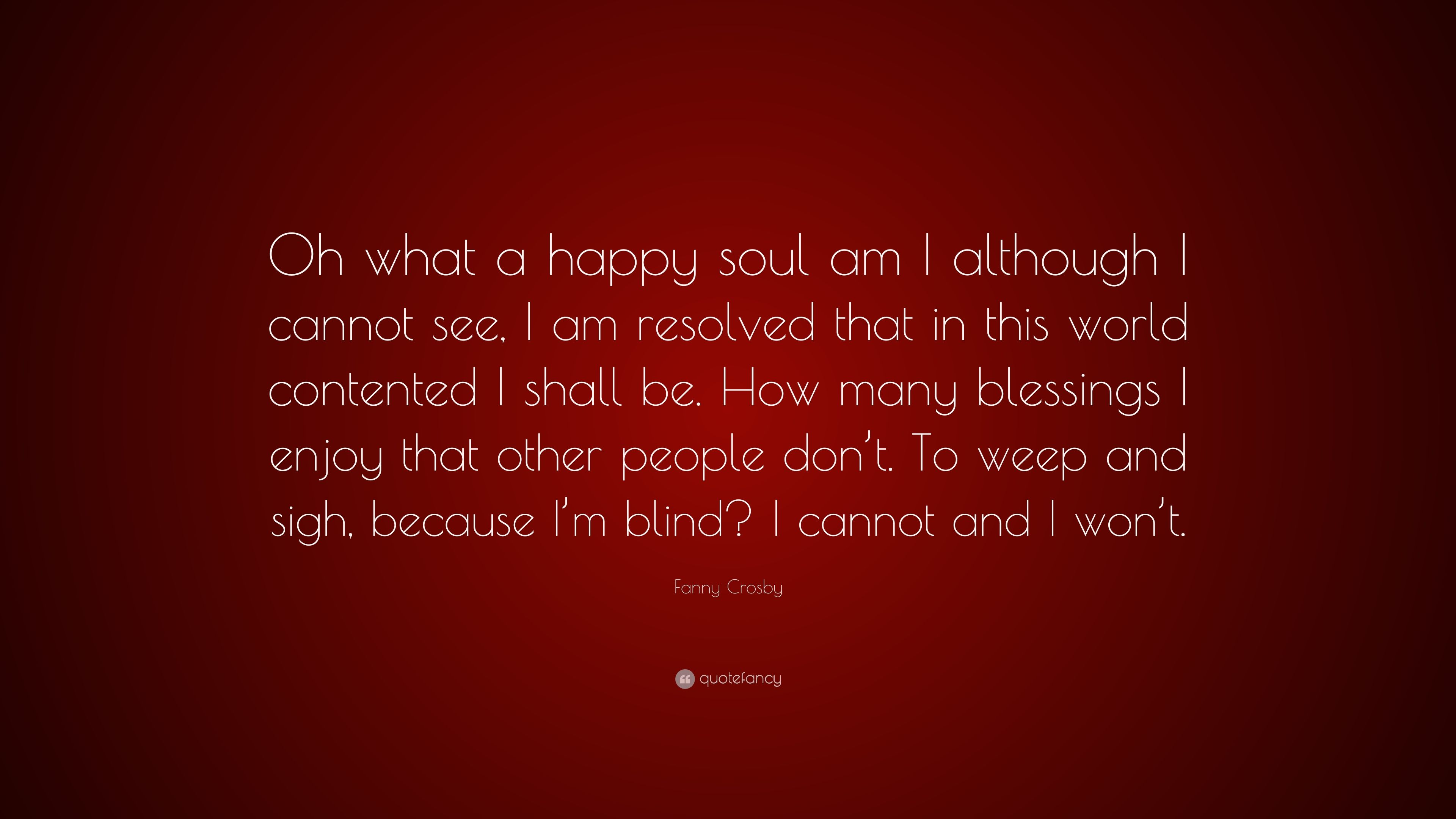 """Fanny Crosby Quote: """"Oh what a happy soul am I although I ..."""