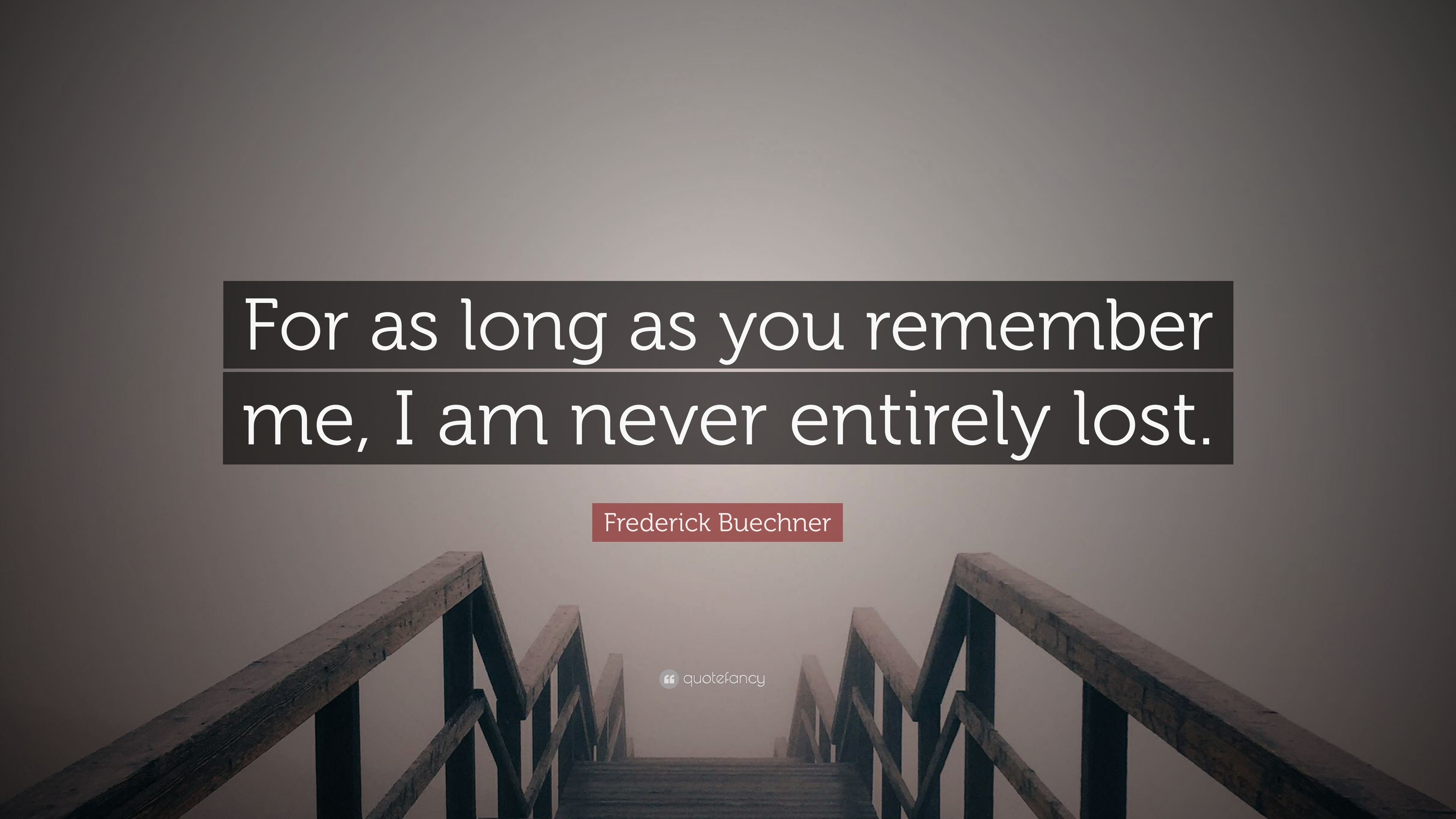 Frederick Buechner Quote For As Long As You Remember Me I Am