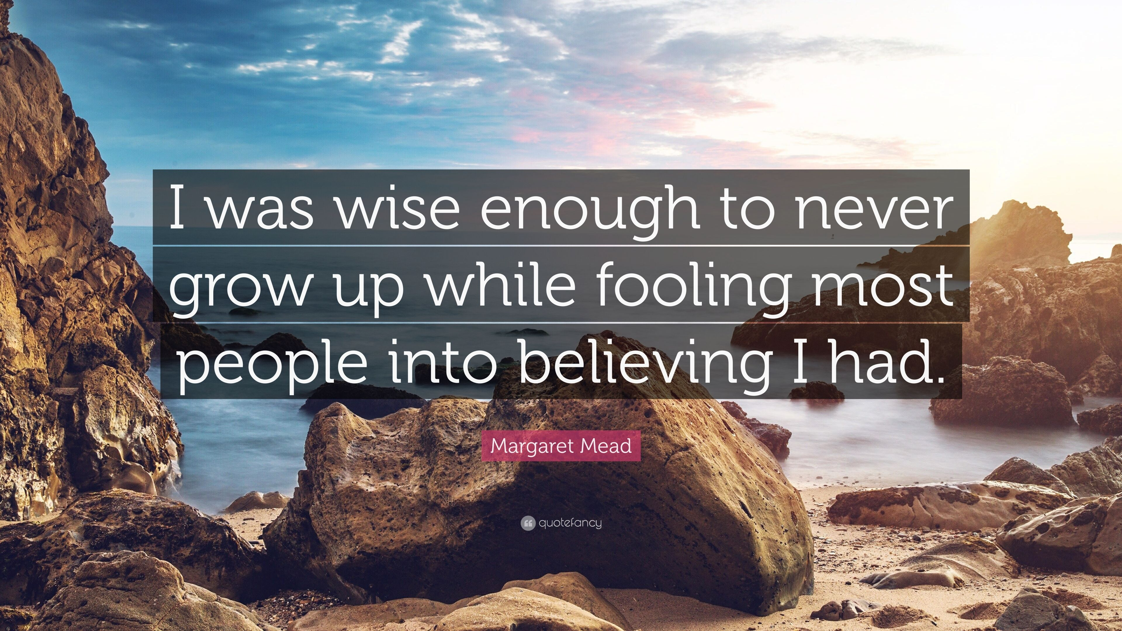 "Margaret Mead Quote: ""I Was Wise Enough To Never Grow Up"