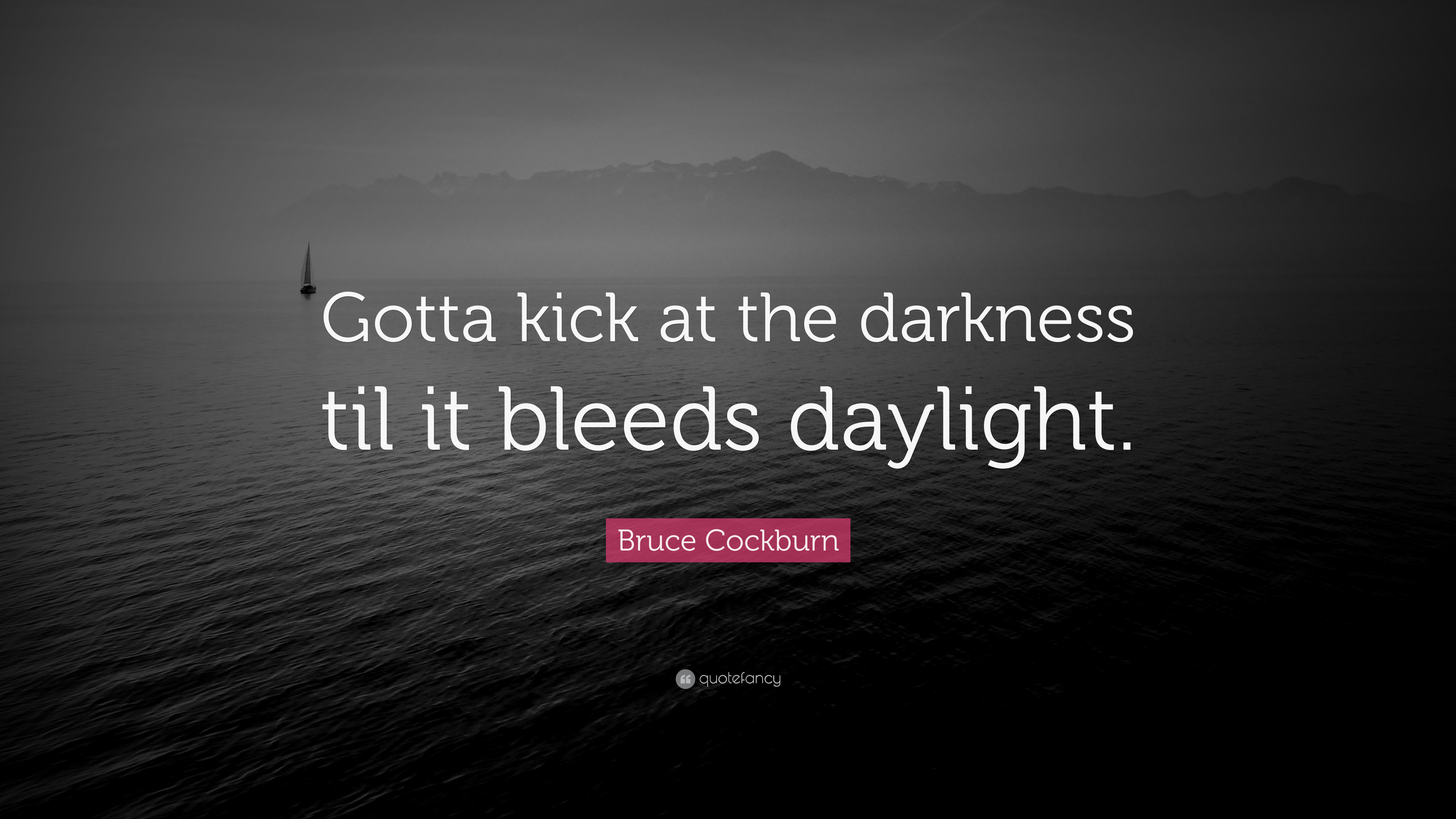 Kick at the darkness til it bleeds daylight