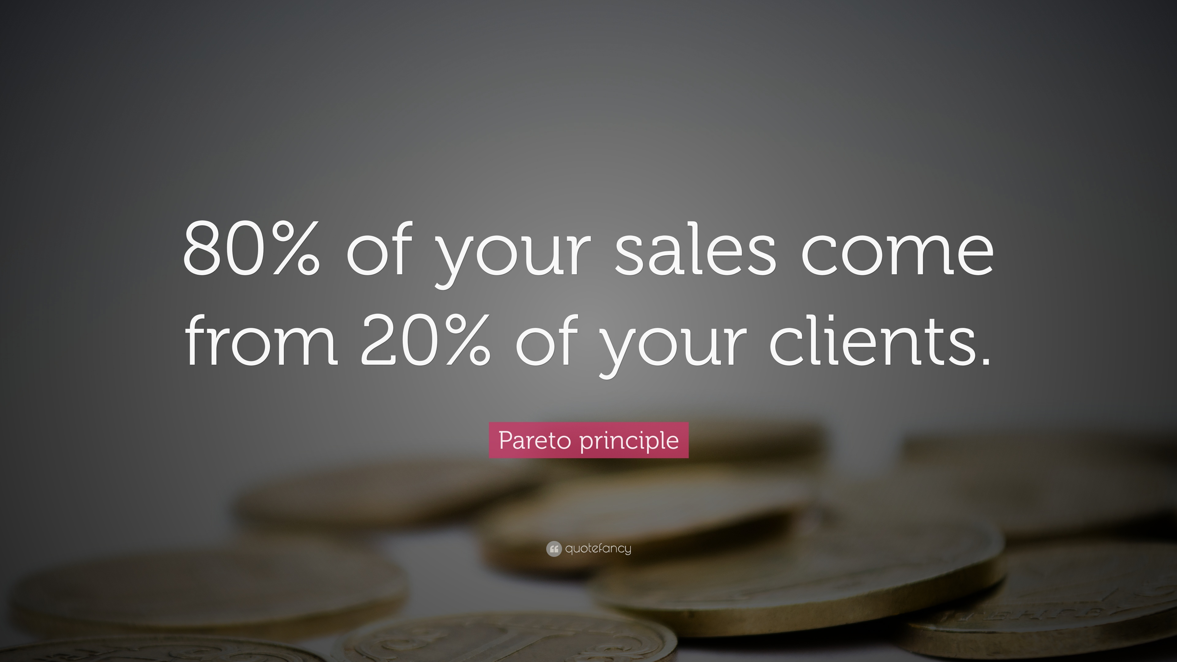 "Pareto principle Quote: ""80% of your sales come from 20% of your ..."