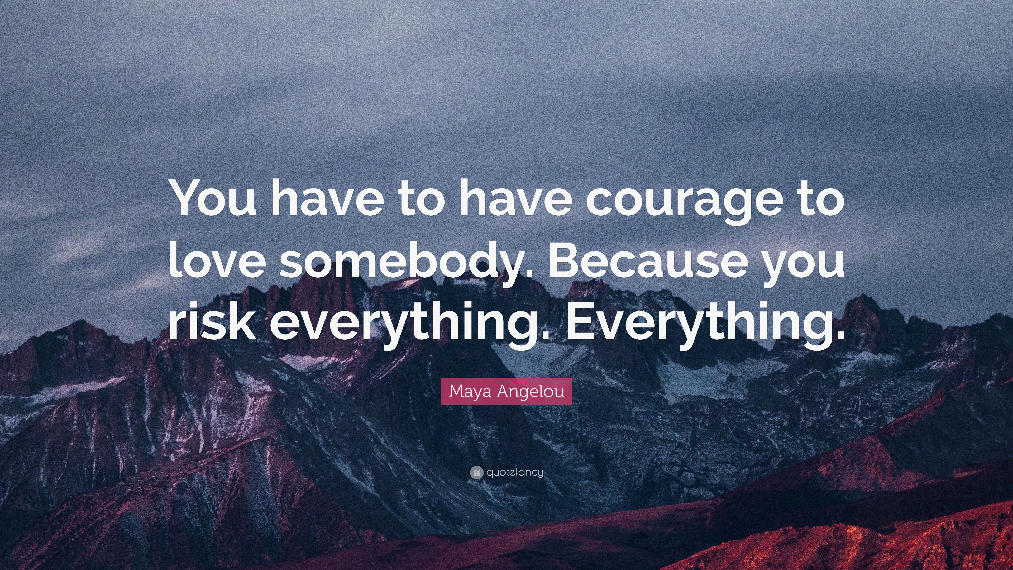 "Courage To Love: Maya Angelou Quote: ""You Have To Have Courage To Love"