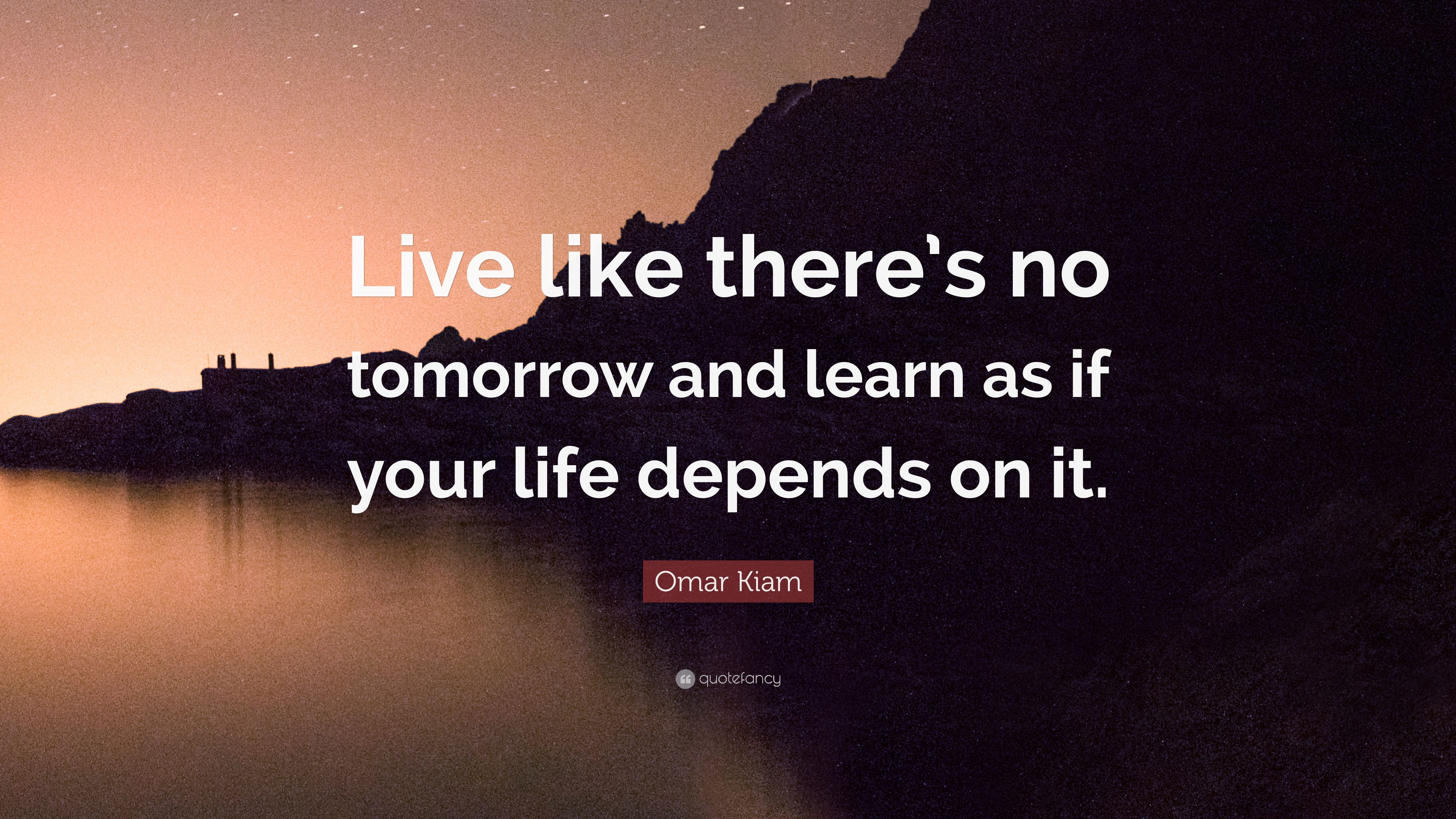 Omar Kiam Quote Live Like Theres No Tomorrow And Learn As If Your