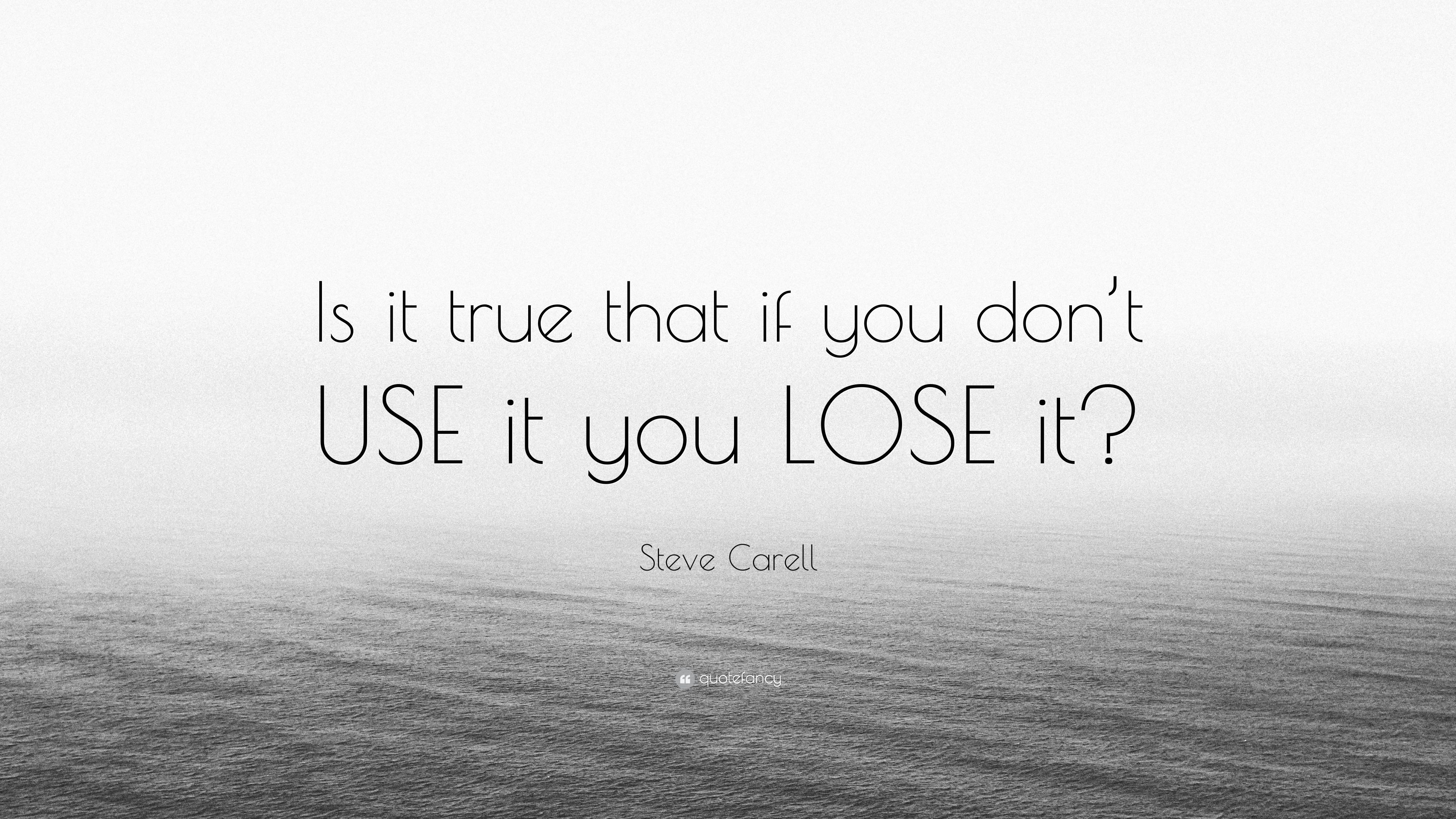 """Steve Carell Quote: """"Is It True That If You Don't USE It"""