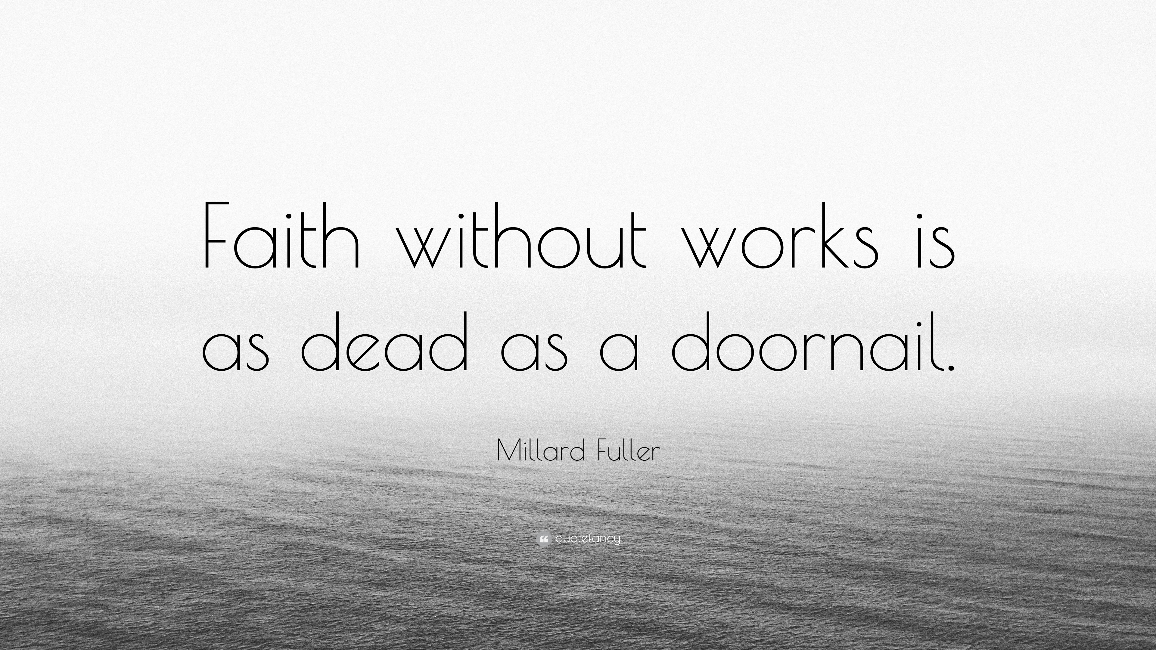 Millard Fuller Quote Faith Without Works Is As Dead A Doornail