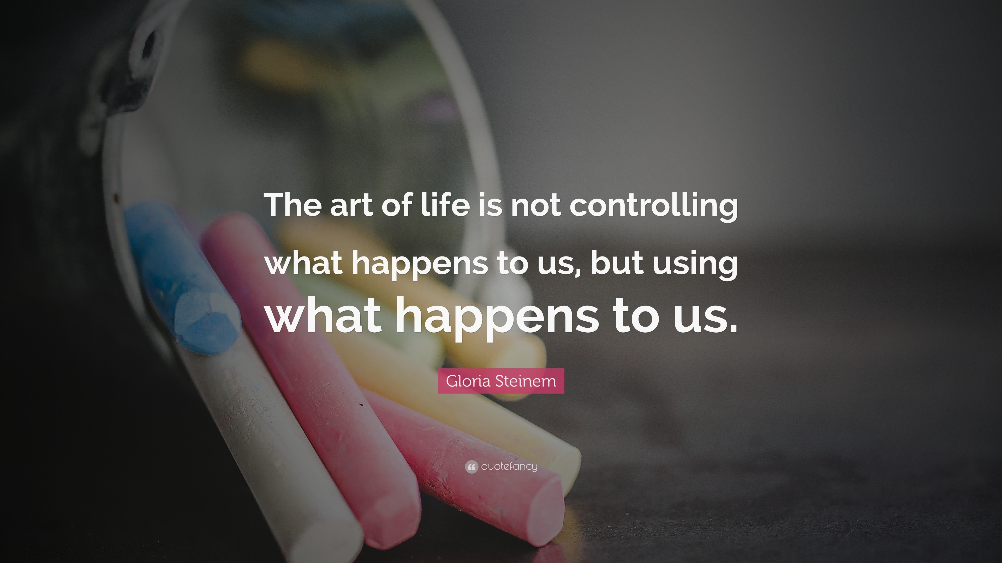 Gloria Steinem Quote The Art Of Life Is Not Controlling What