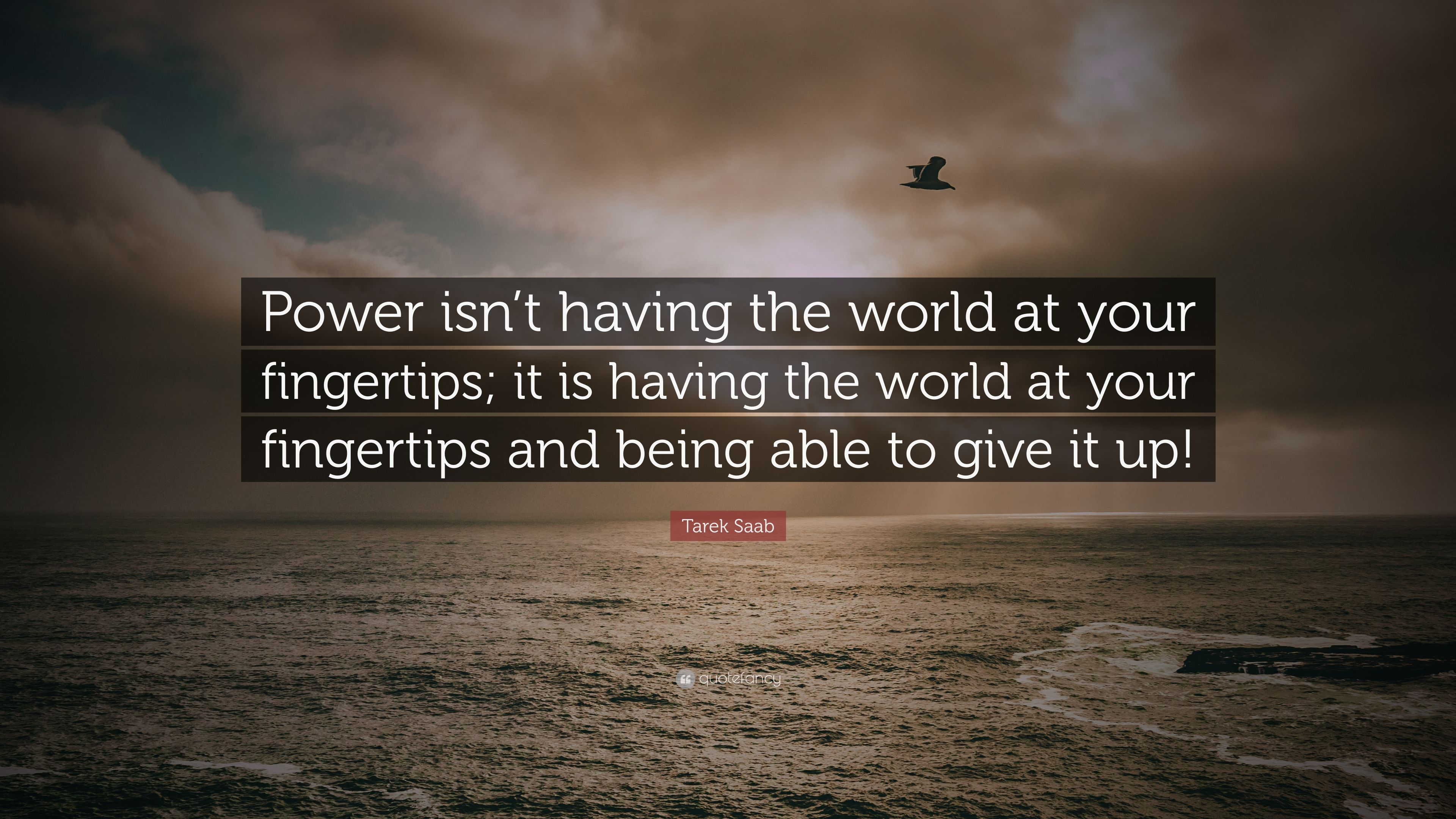 """Tarek Saab Quote: """"Power Isn't Having The World At Your"""