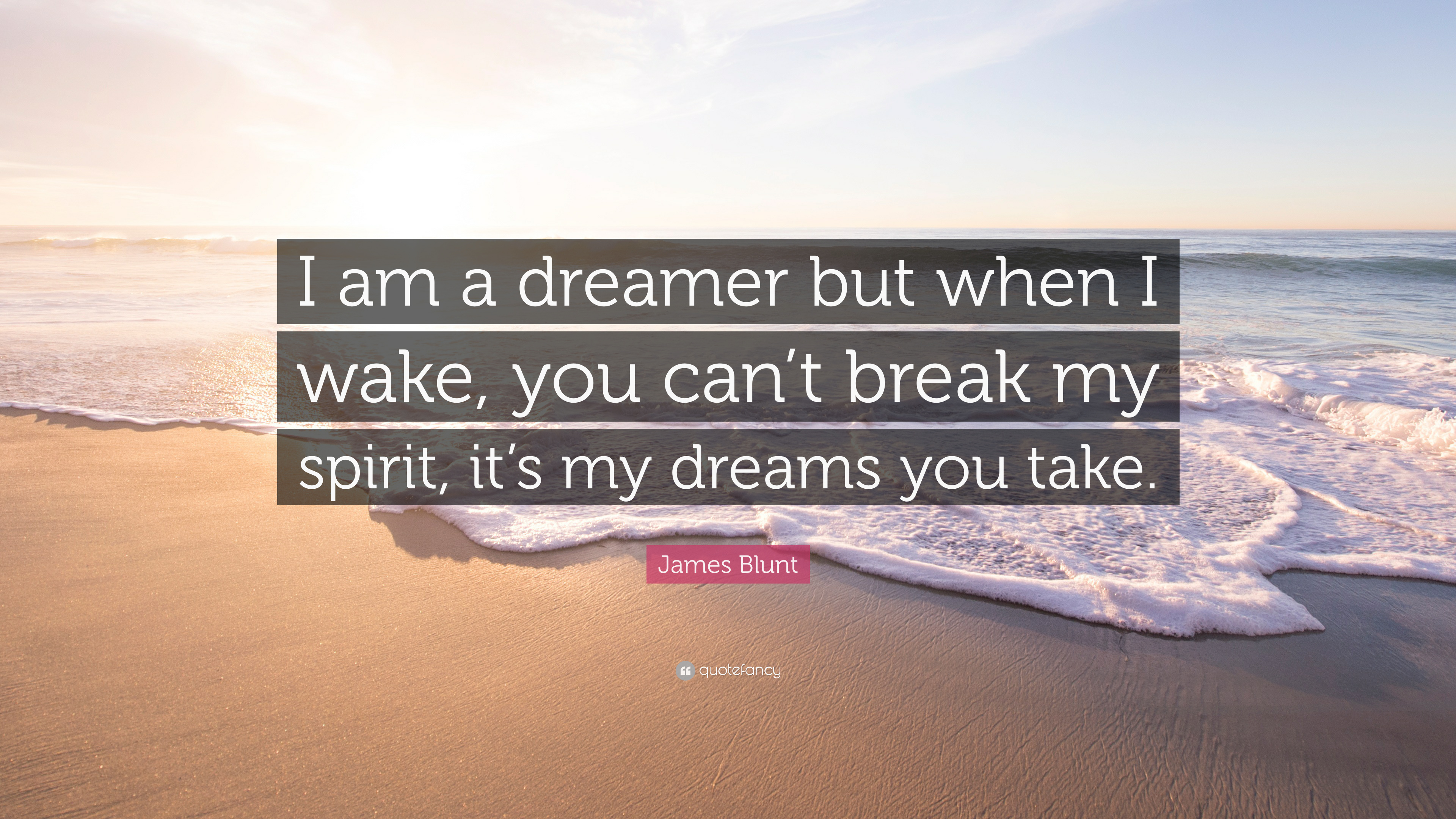 James Blunt Quote I Am A Dreamer But When I Wake You Cant Break