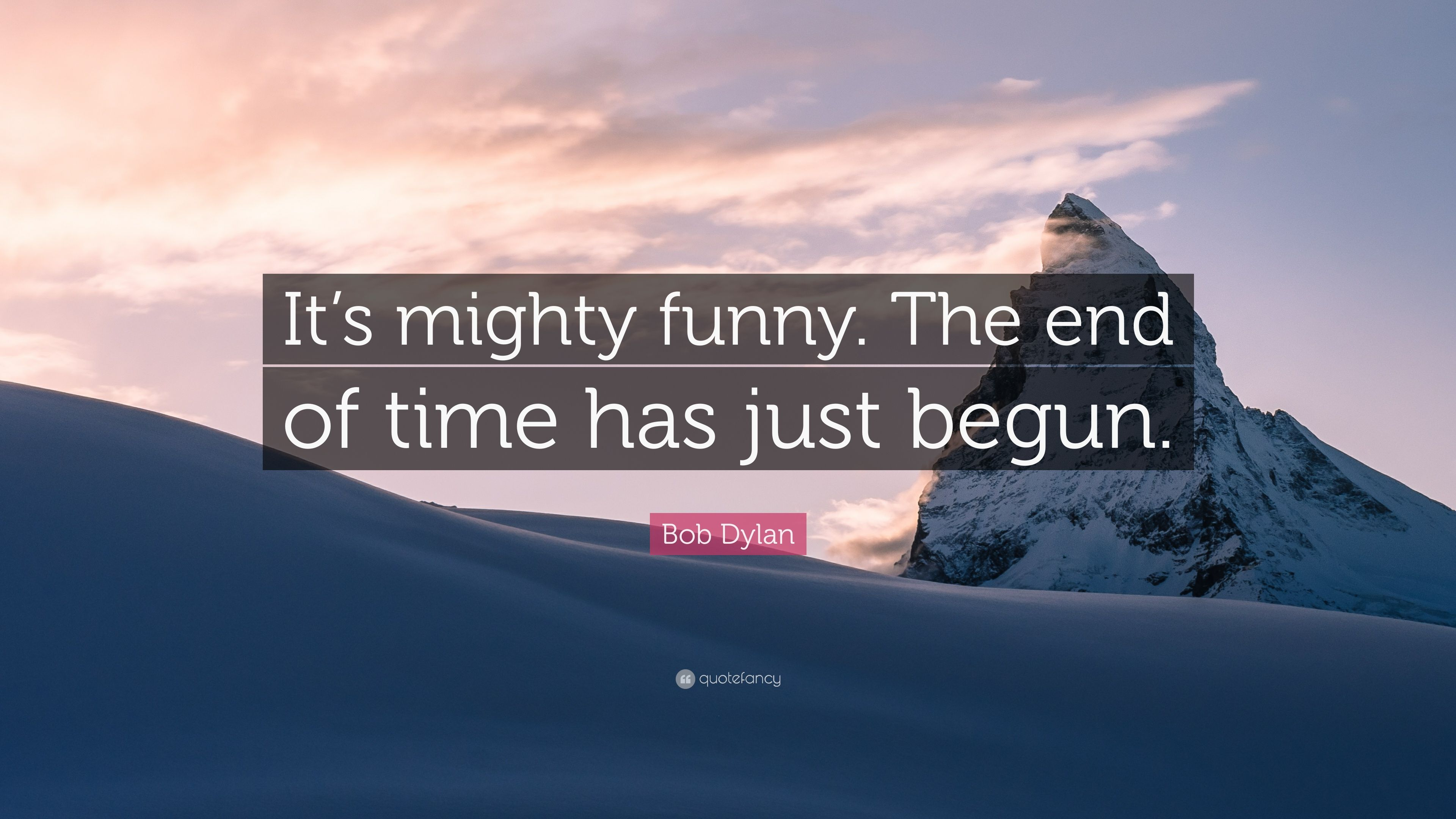 """Bob Dylan Quote: """"It's Mighty Funny. The End Of Time Has"""