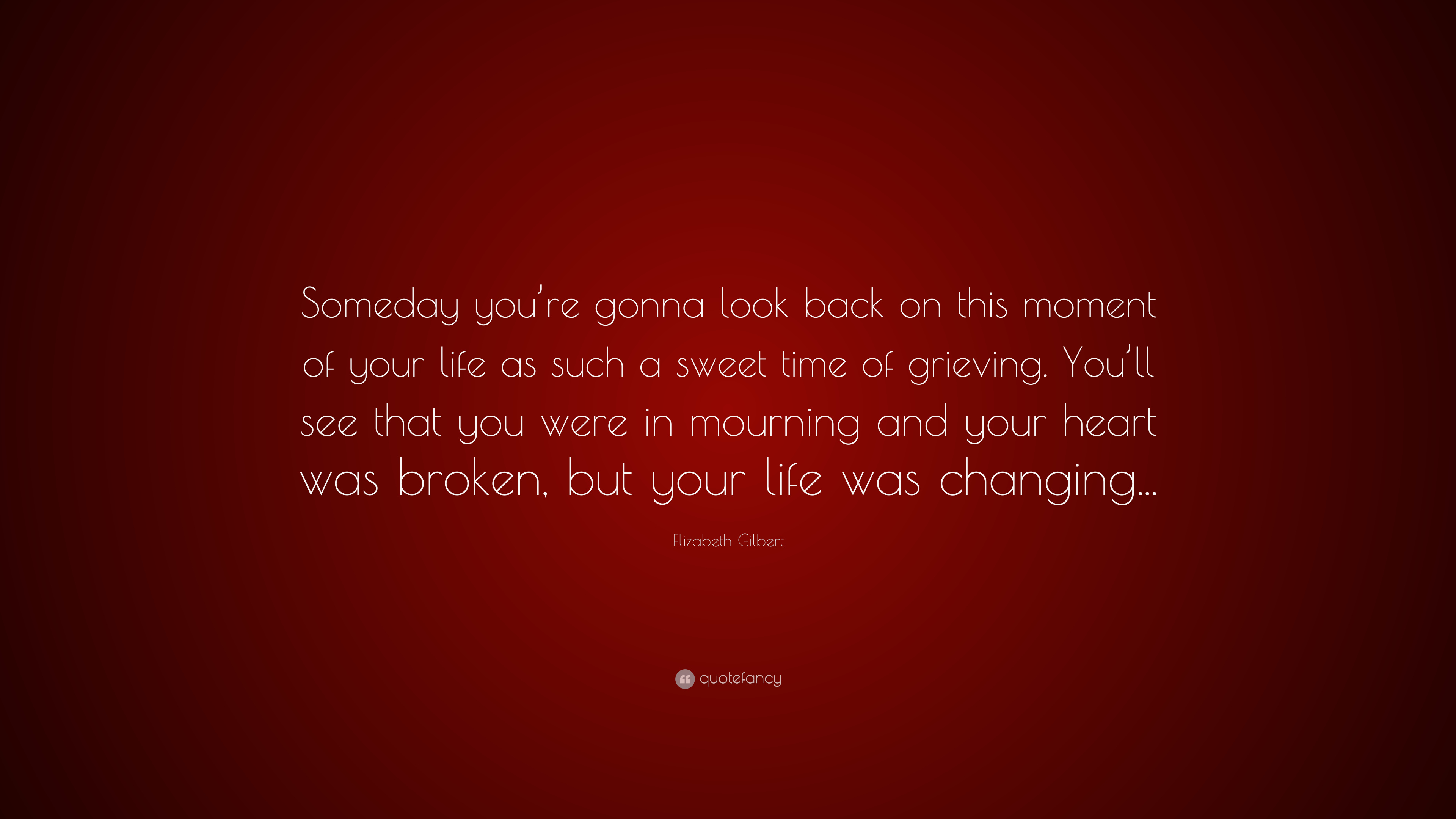 """Mourning Quotes Elizabeth Gilbert Quote """"Someday You're Gonna Look Back On This"""