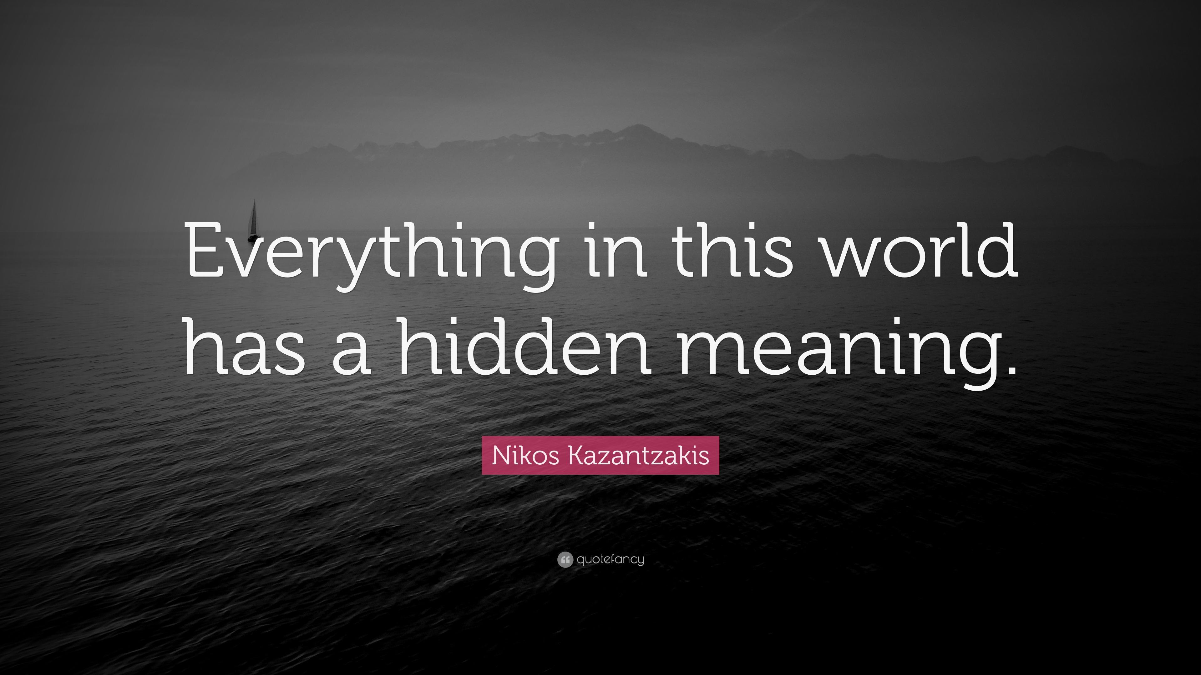Nikos Kazantzakis Quote Everything In This World Has A Hidden
