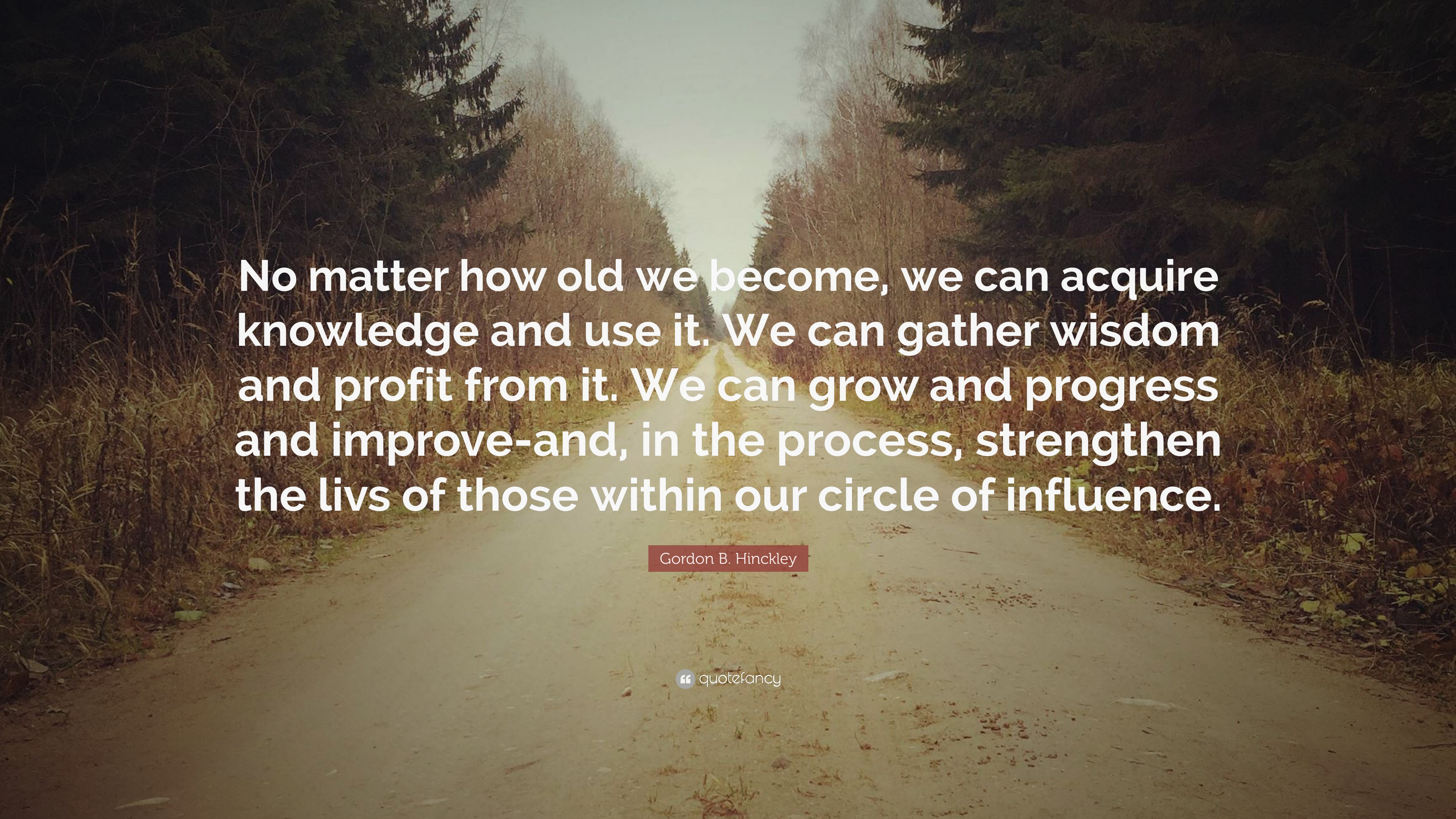 """Gordon B. Hinckley Quote  """"No matter how old we become, we can ... e129ab7a66"""