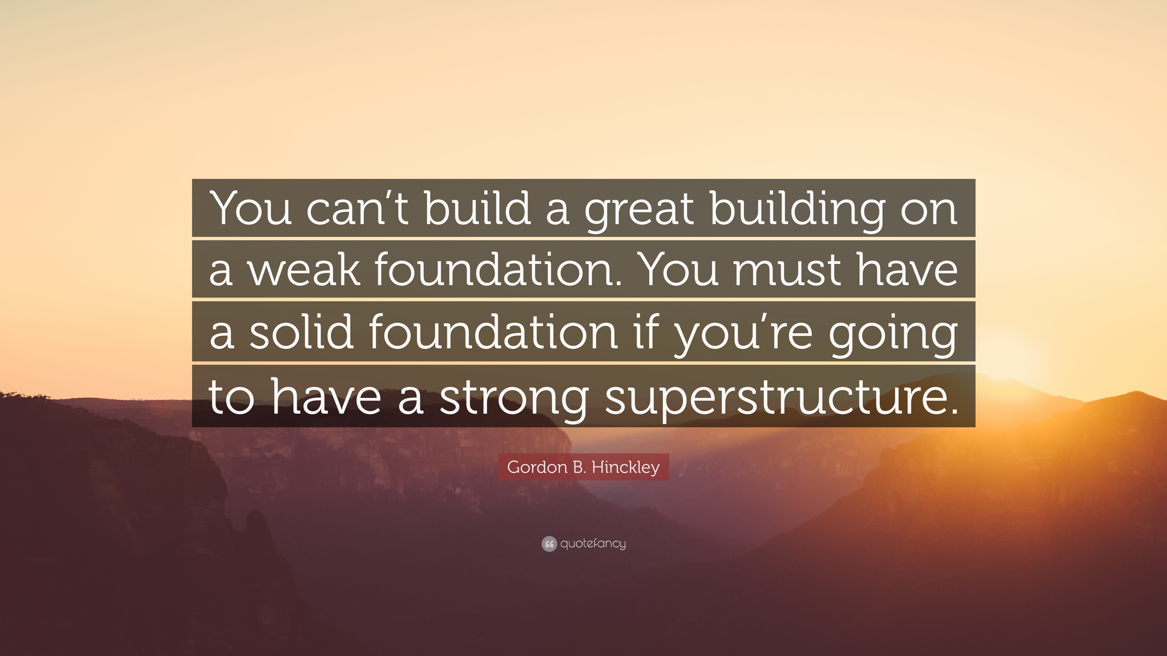 "Foundation Quotes Gordon Bhinckley Quote ""You Can't Build A Great Building On A"