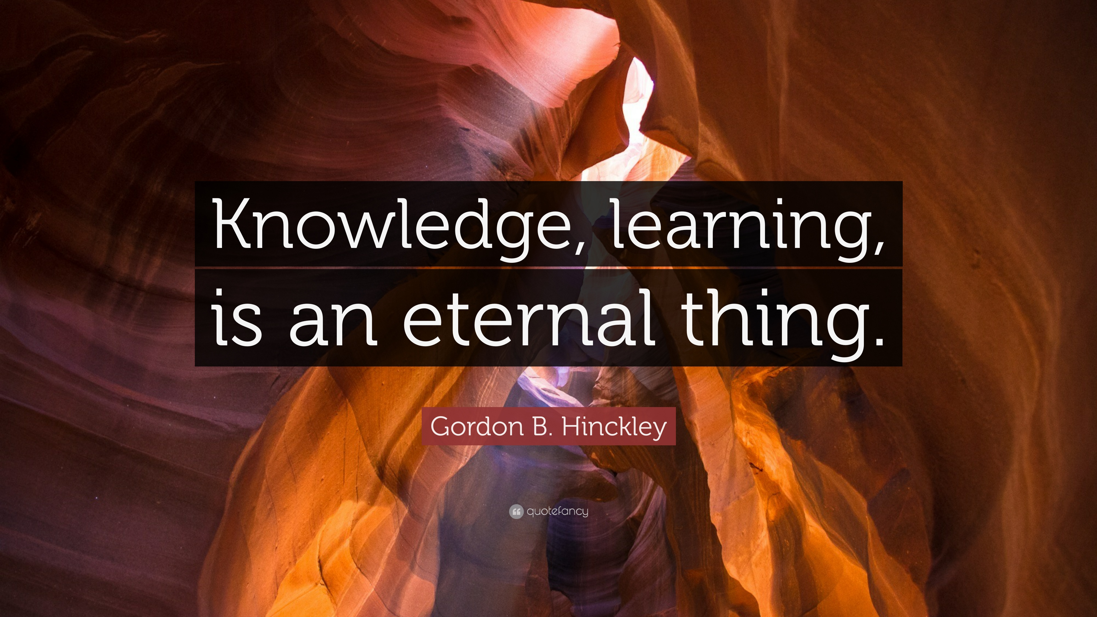 """gordon b hinckley quote """"knowledge learning is an eternal"""