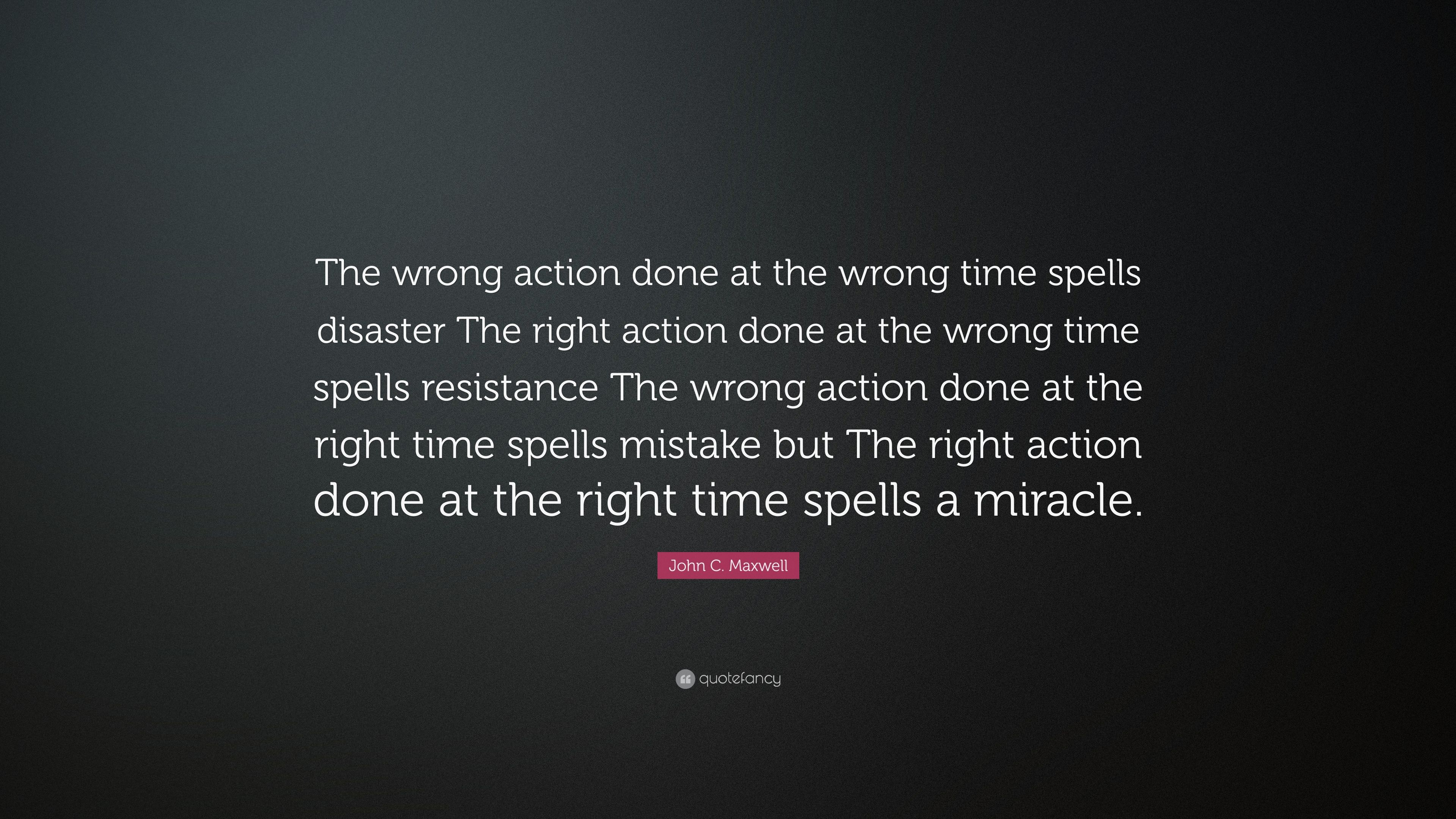 """John C. Maxwell Quote: """"The Wrong Action Done At The Wrong"""
