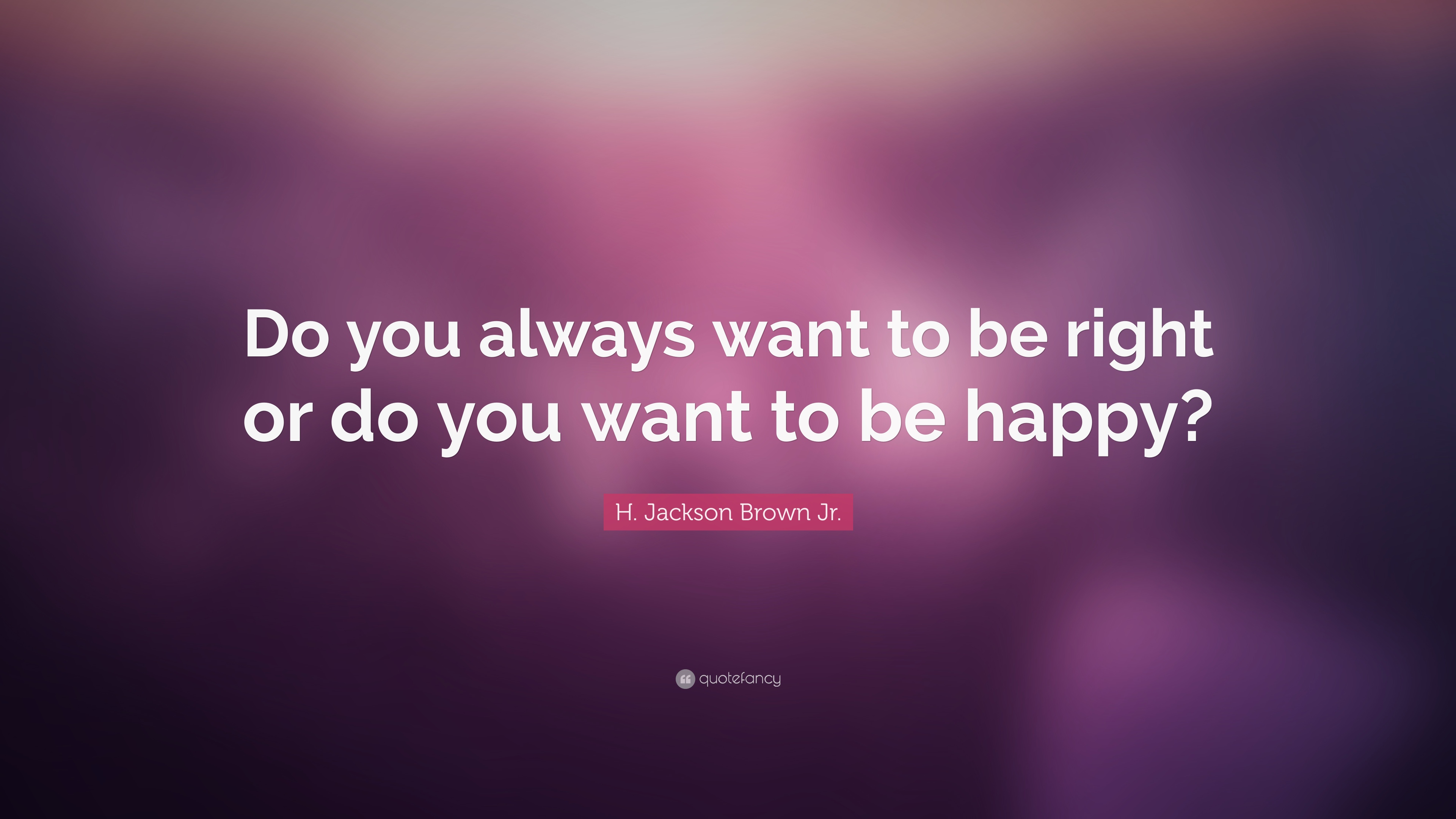 "H. Jackson Brown Jr. Quote: ""Do you always want to be right or do ..."